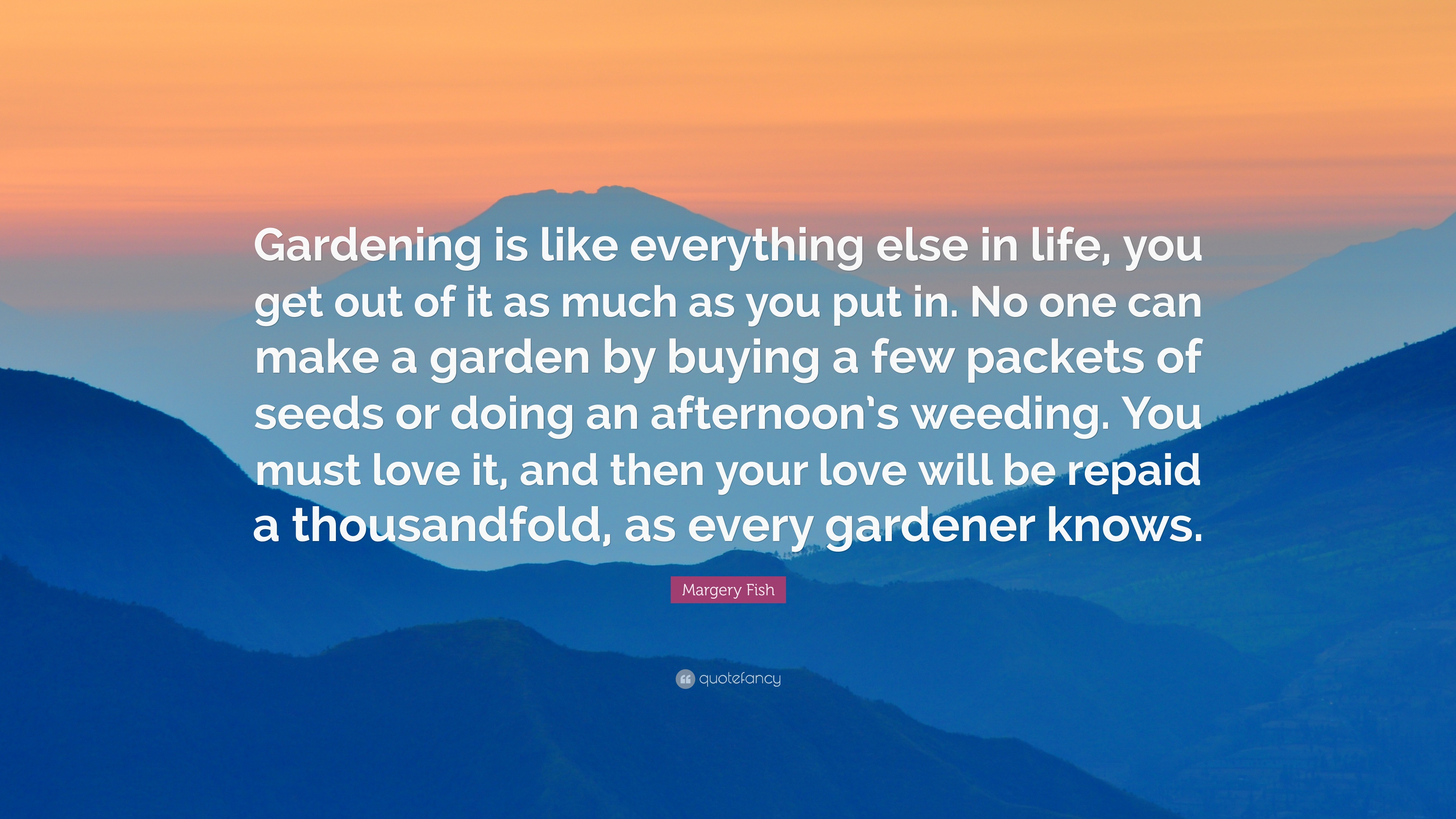 Margery Fish Quote Gardening Is Like Everything Else In Life You