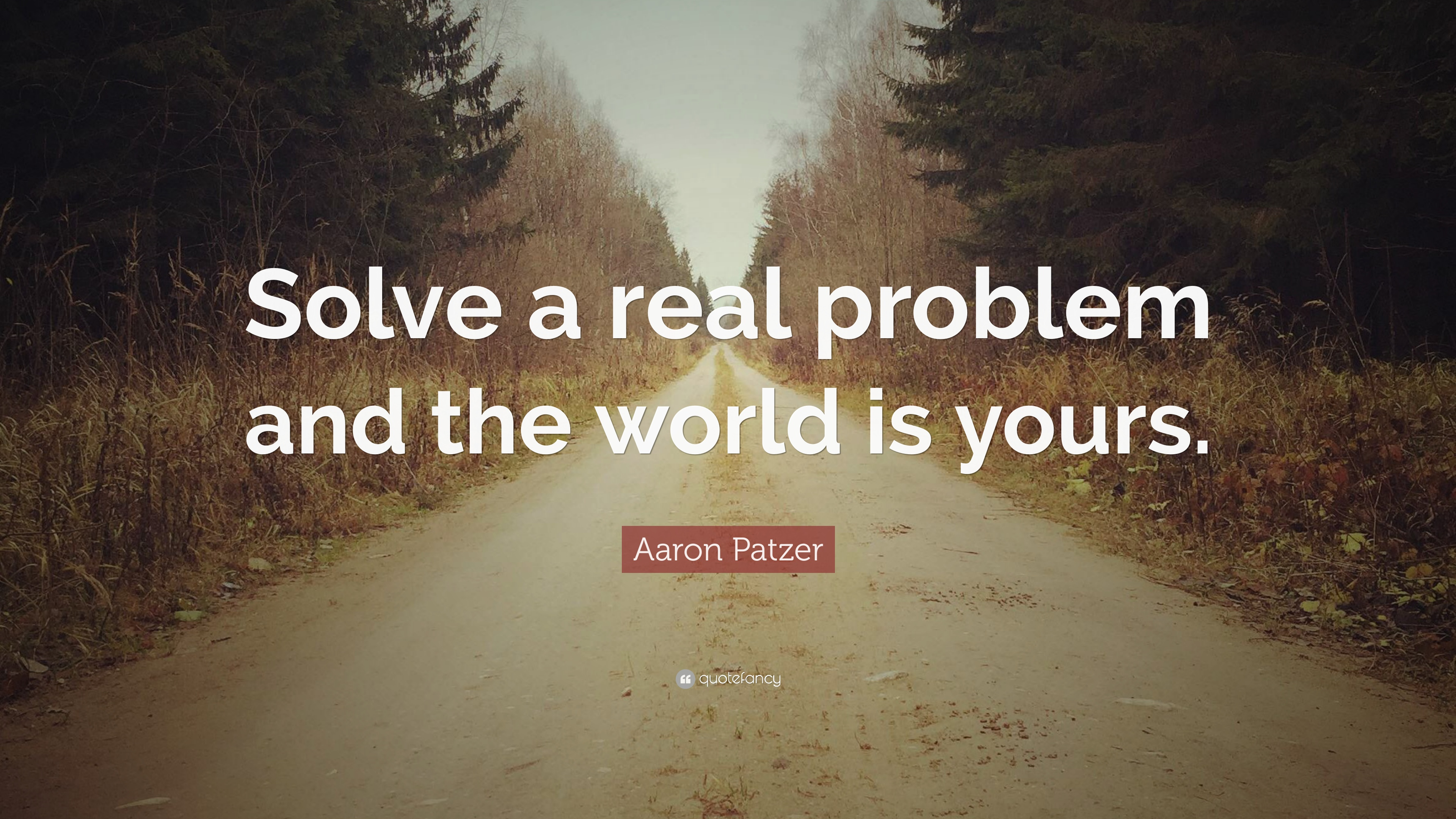 Aaron Patzer Quote Solve A Real Problem And The World Is Yours