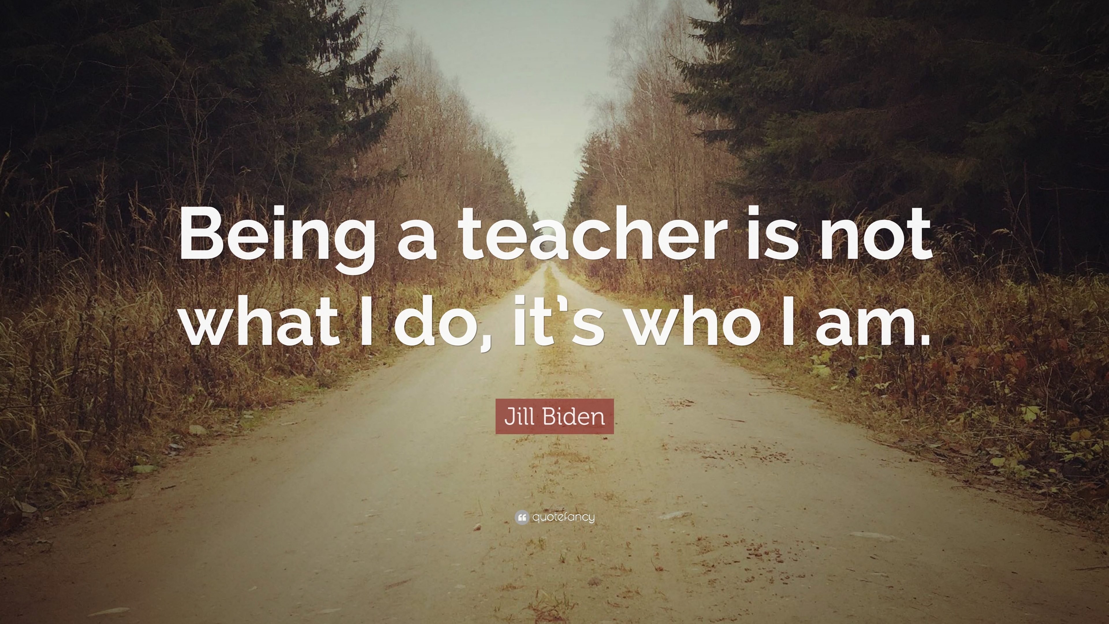 "Jill Biden Quote: ""Being a teacher is not what I do, it's who I am"
