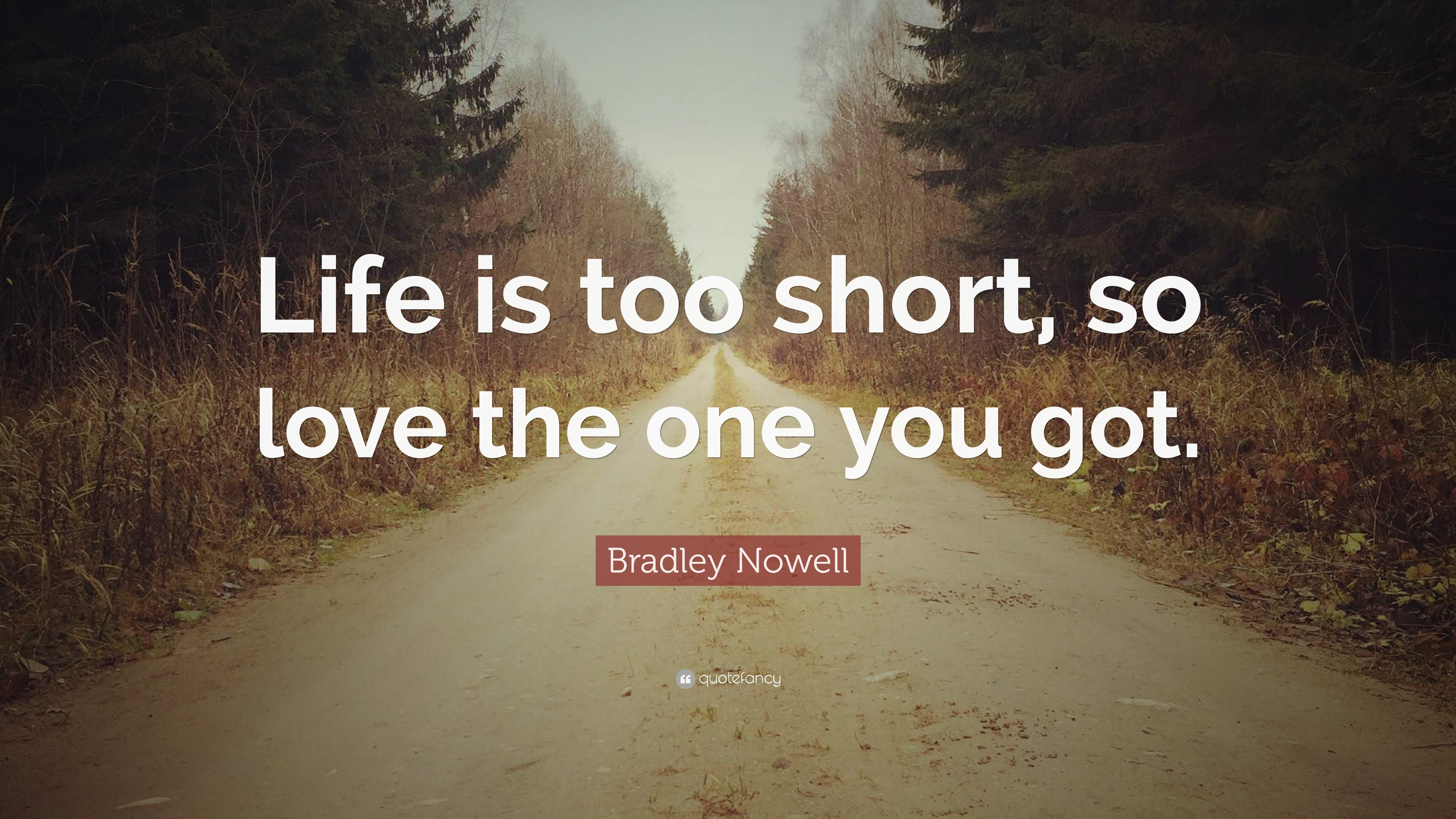 Bradley Nowell Quote Life Is Too Short So Love The One You Got