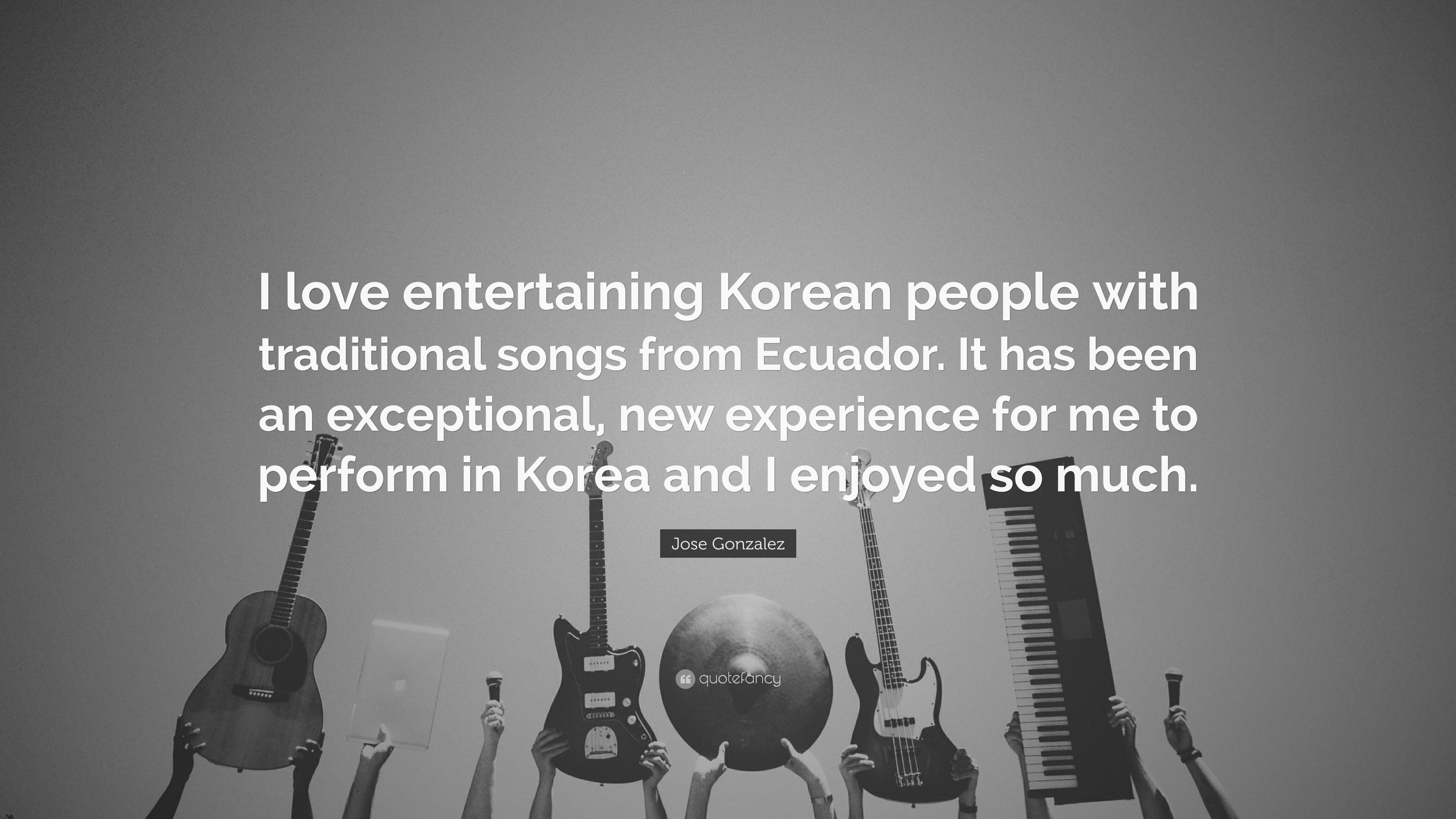 Jose Gonzalez Quote I Love Entertaining Korean People With