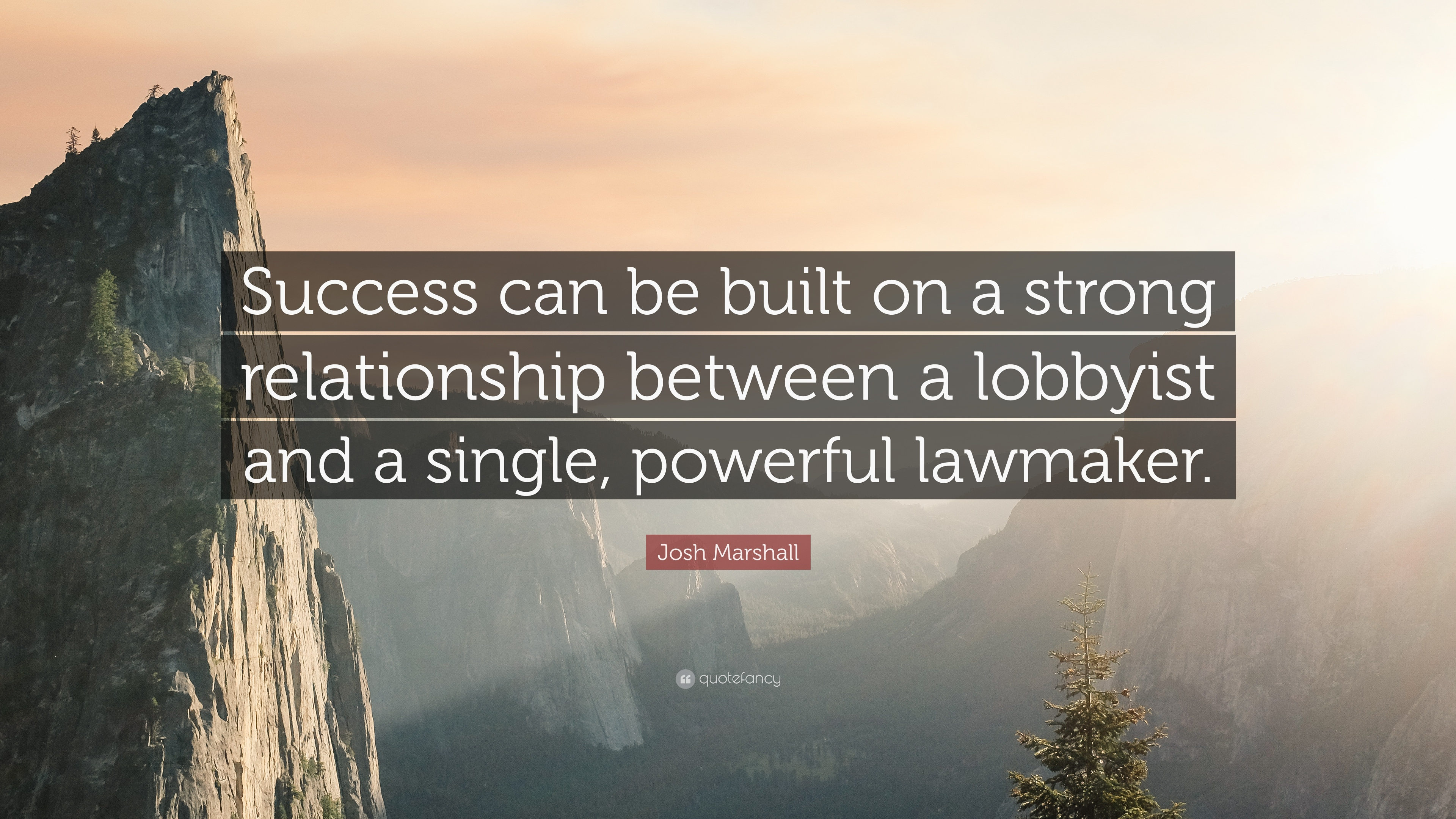 Josh Marshall Quote: €�success Can Be Built On A Strong Relationship Between  A Lobbyist