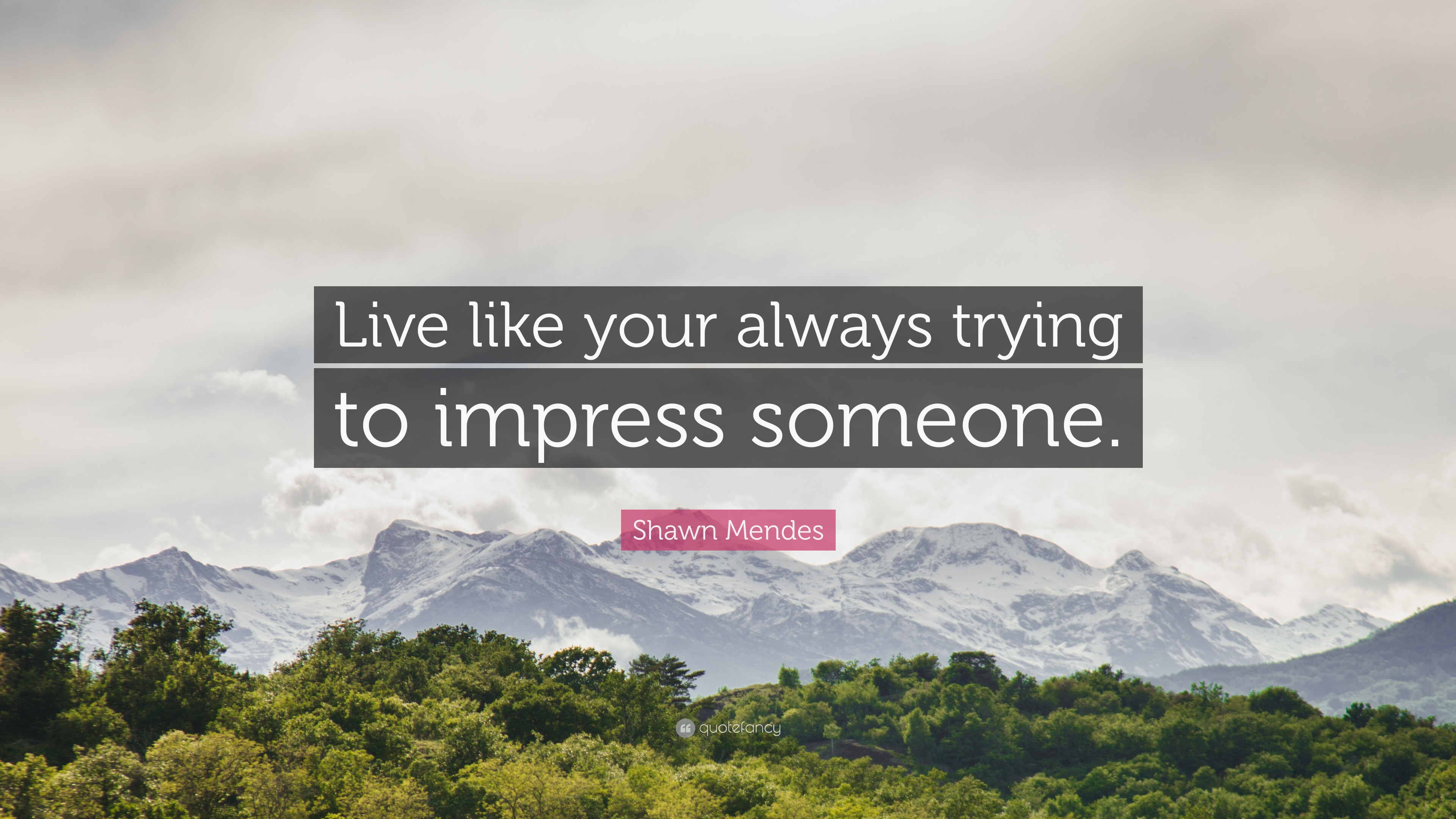 Shawn Mendes Quote Live Like Your Always Trying To Impress Someone