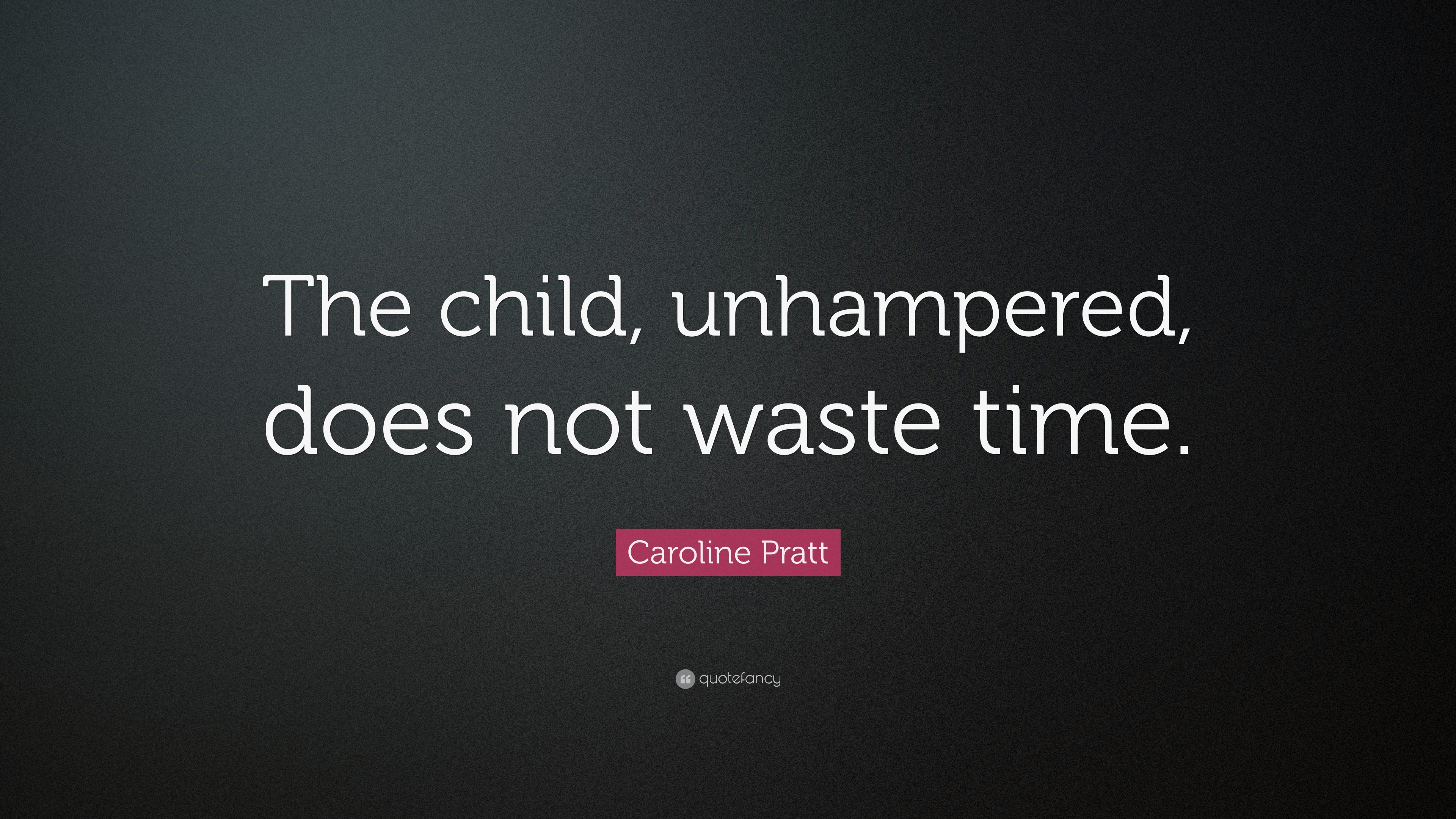Caroline Pratt Quote The Child Unhampered Does Not Waste Time
