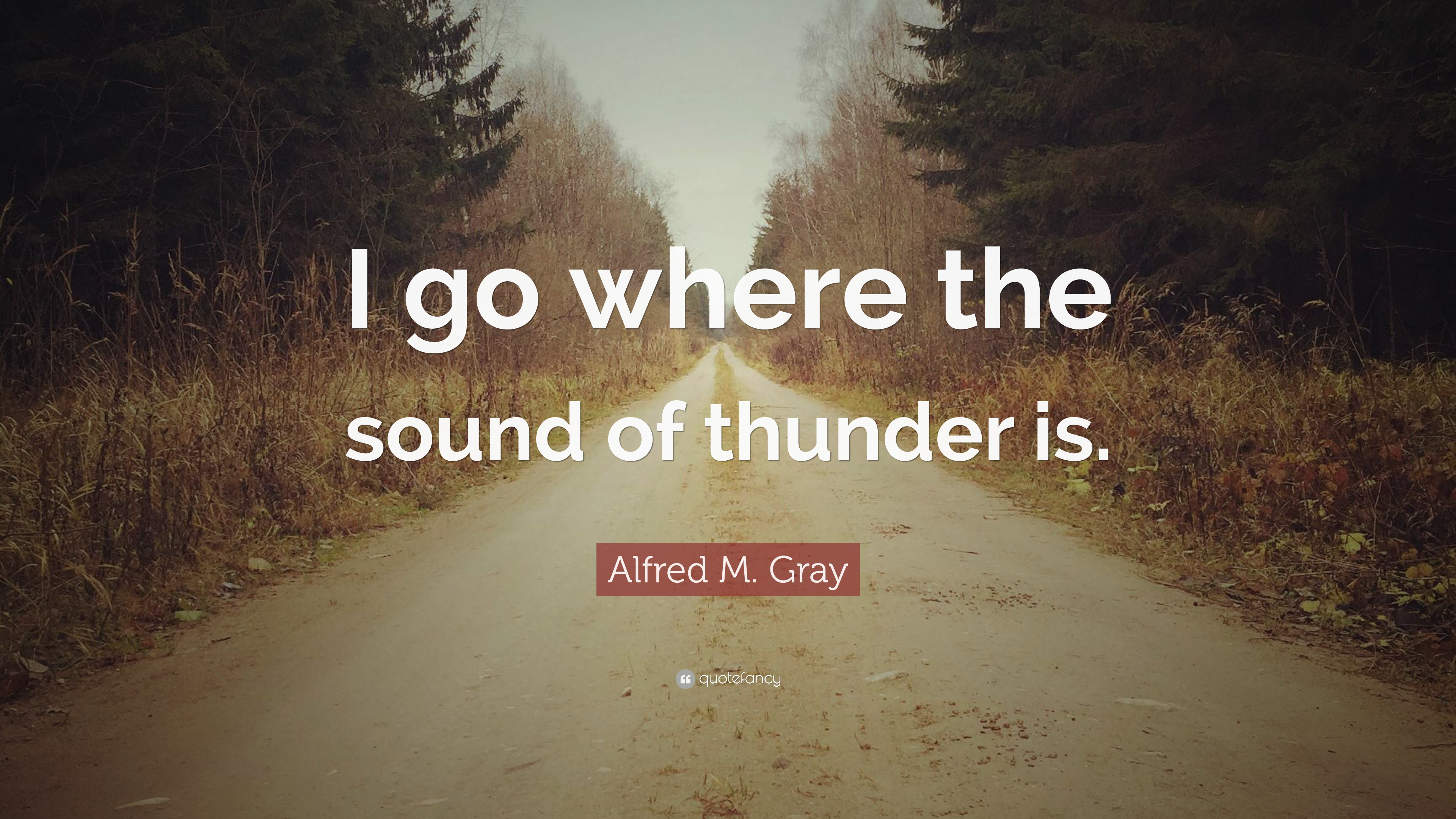 Alfred M Gray Quote I Go Where The Sound Of Thunder Is 7