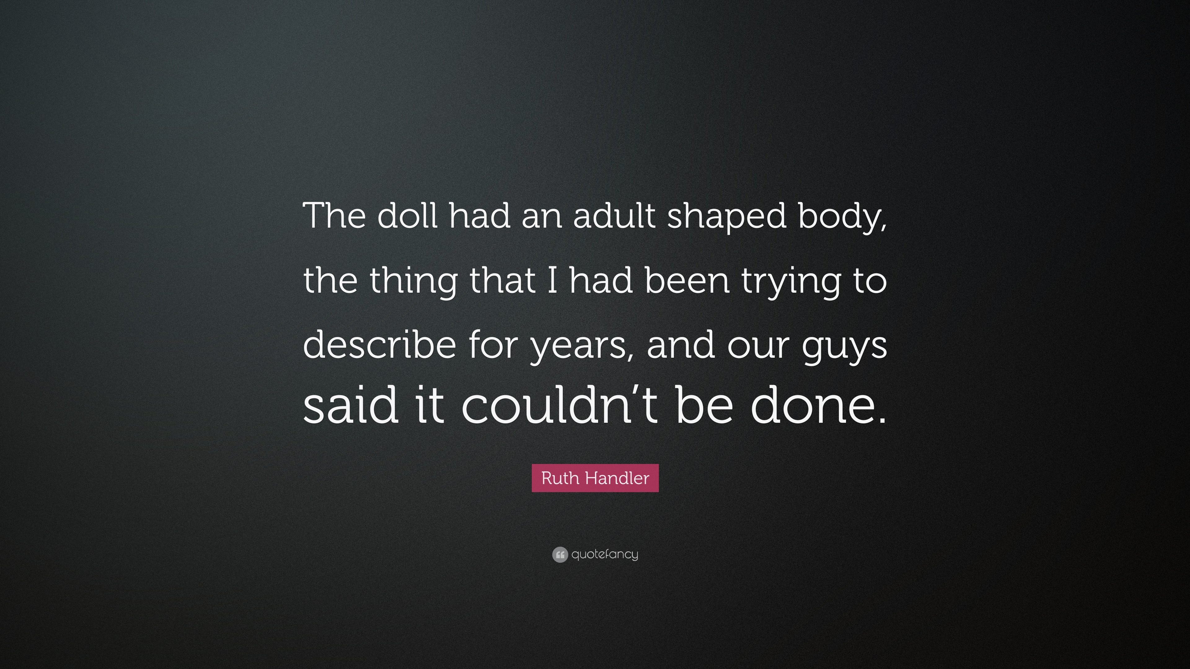Ruth Handler Quote The Doll Had An Adult Shaped Body The Thing