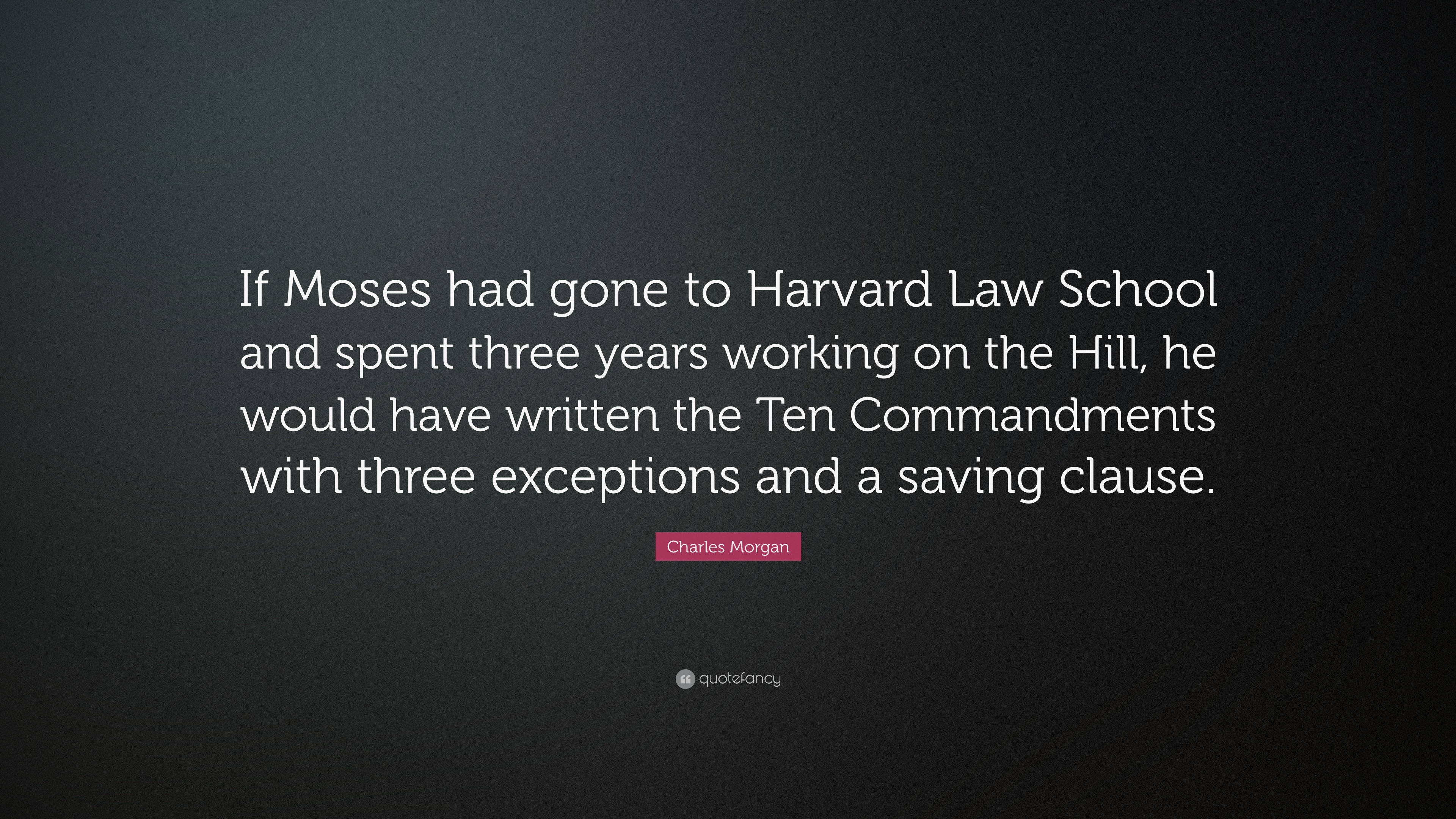 """Charles Morgan Quote: """"If Moses had gone to Harvard Law School and"""