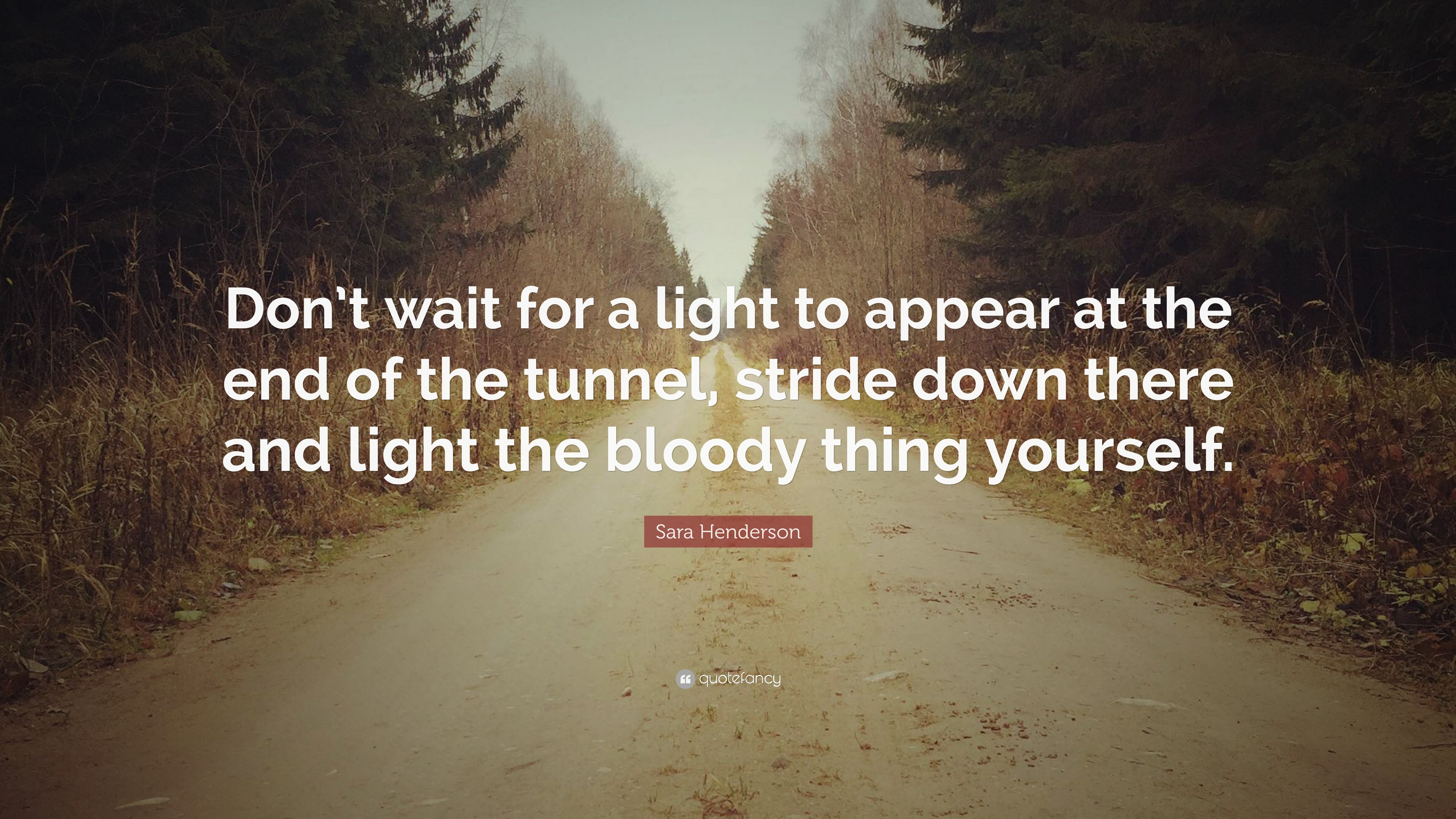 Sara Henderson Quote Dont Wait For A Light To Appear At The End