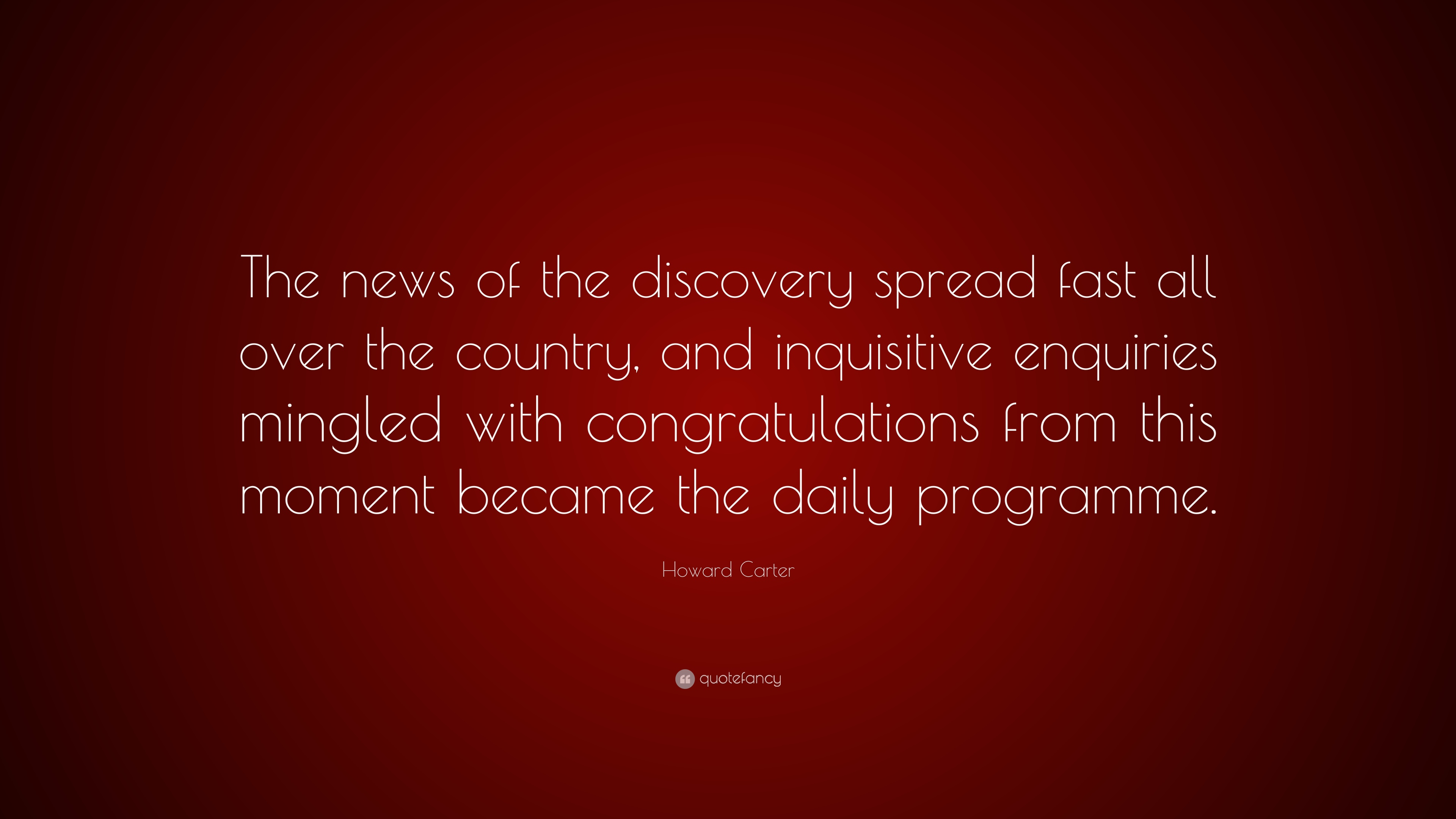 Howard Carter Quote The News Of The Discovery Spread Fast All Over
