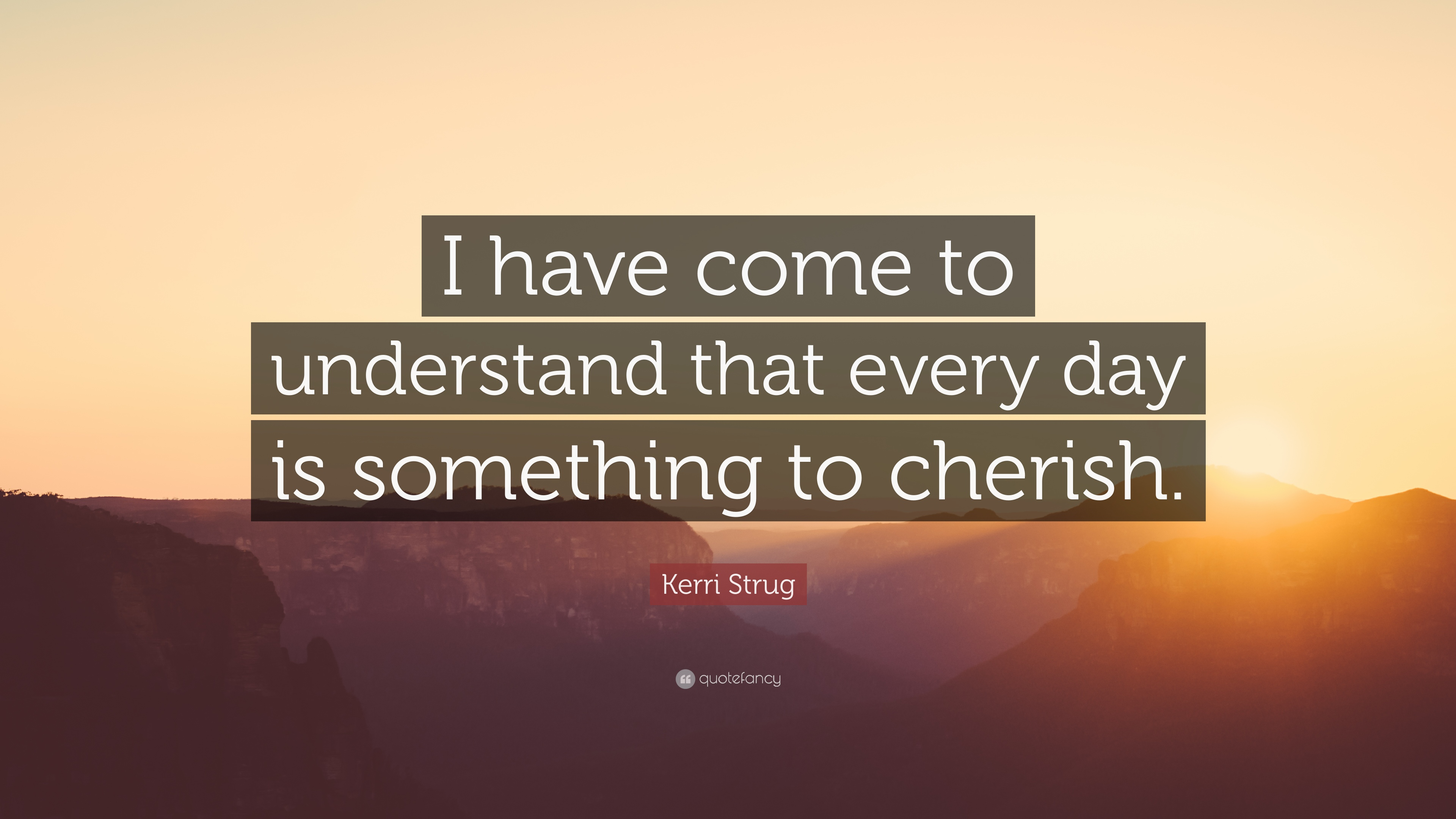 Kerri Strug Quote I Have Come To Understand That Every Day Is