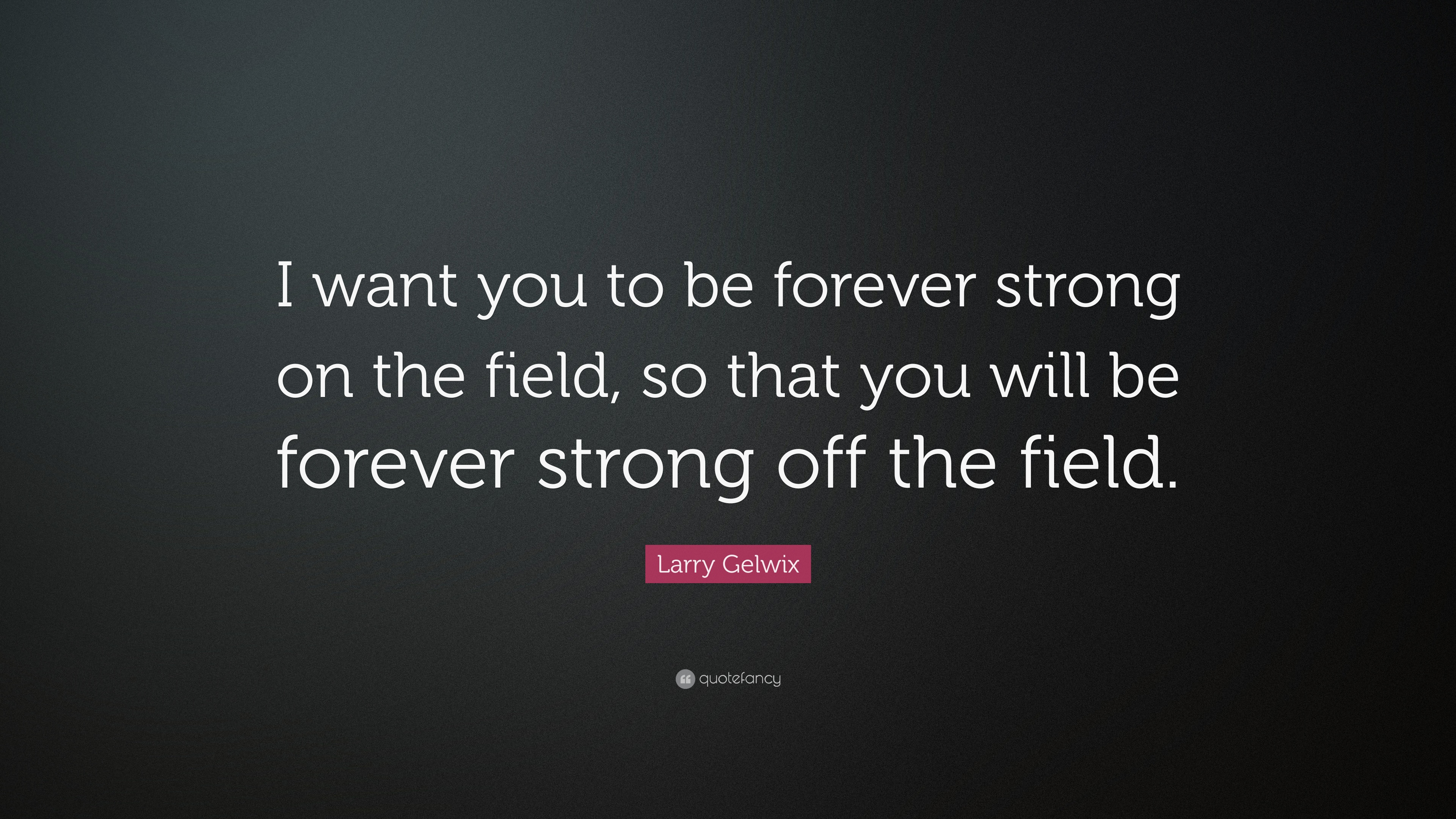 Larry Gelwix Quote I Want You To Be Forever Strong On The Field
