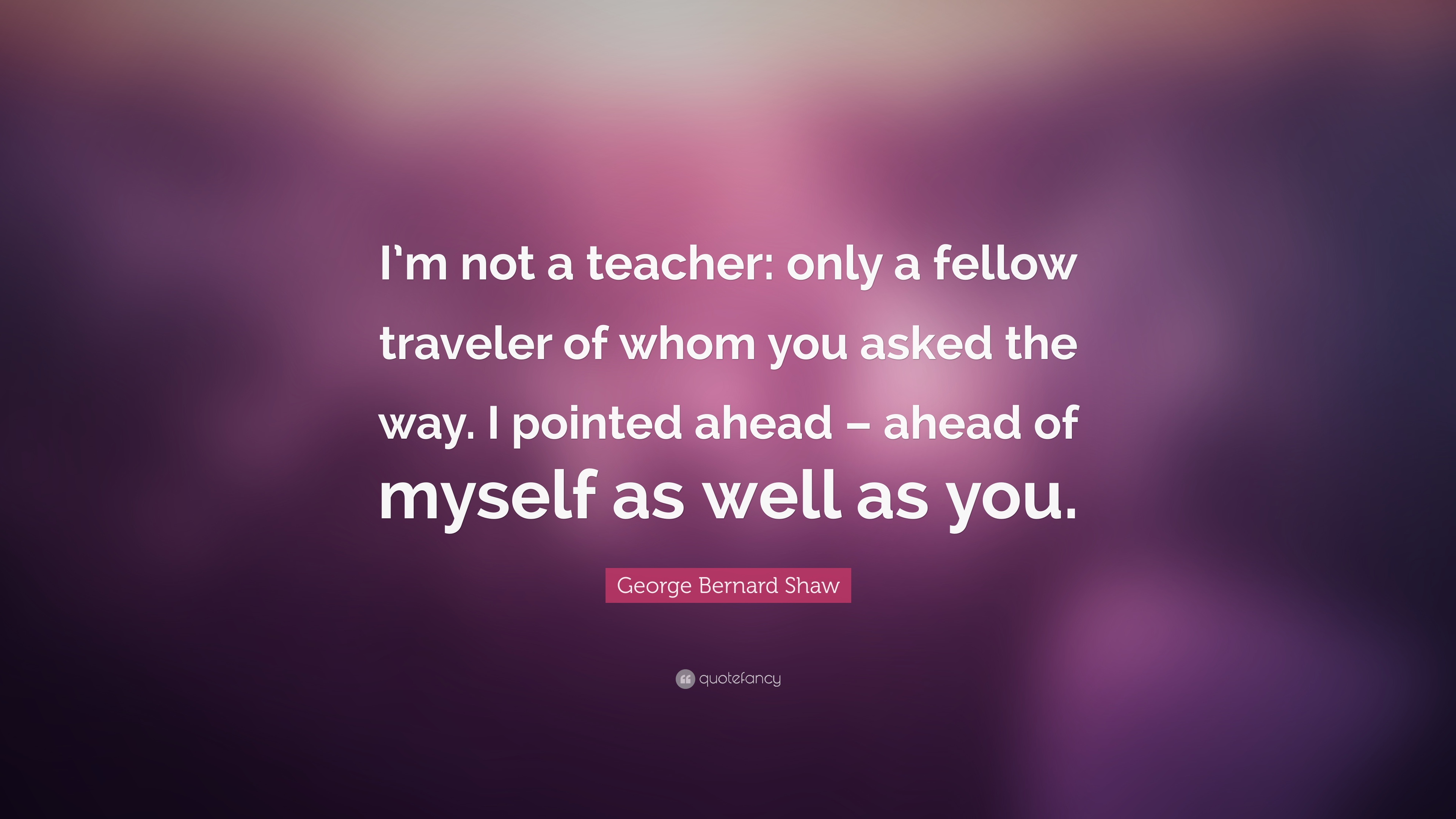 George Bernard Shaw Quote I M Not A Teacher Only A Fellow Traveler Of Whom You Asked The Way I Pointed Ahead Ahead Of Myself As Well As You 12 Wallpapers Quotefancy
