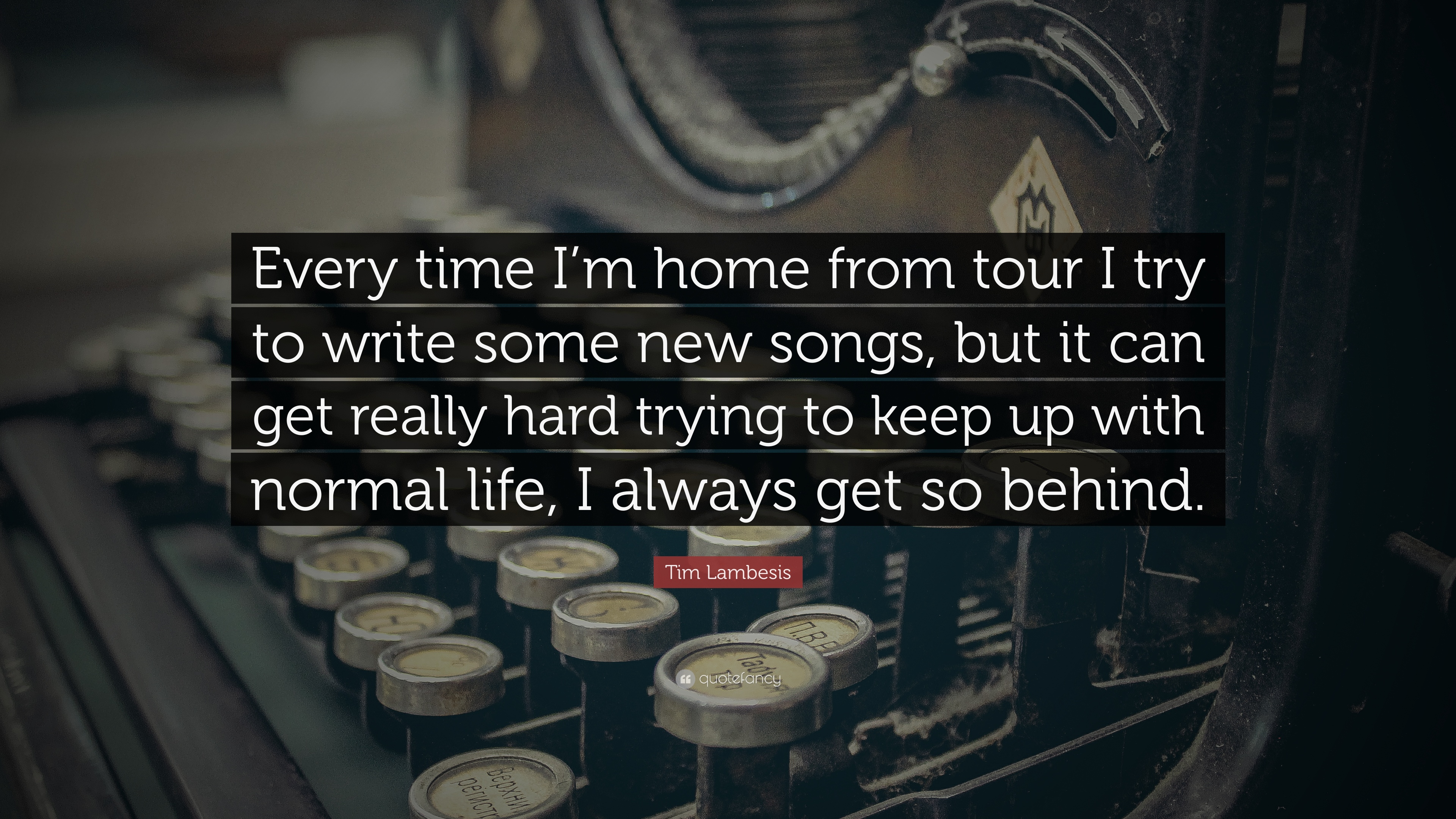 """tim lambesis quote """"every time i m home from tour i try to write"""