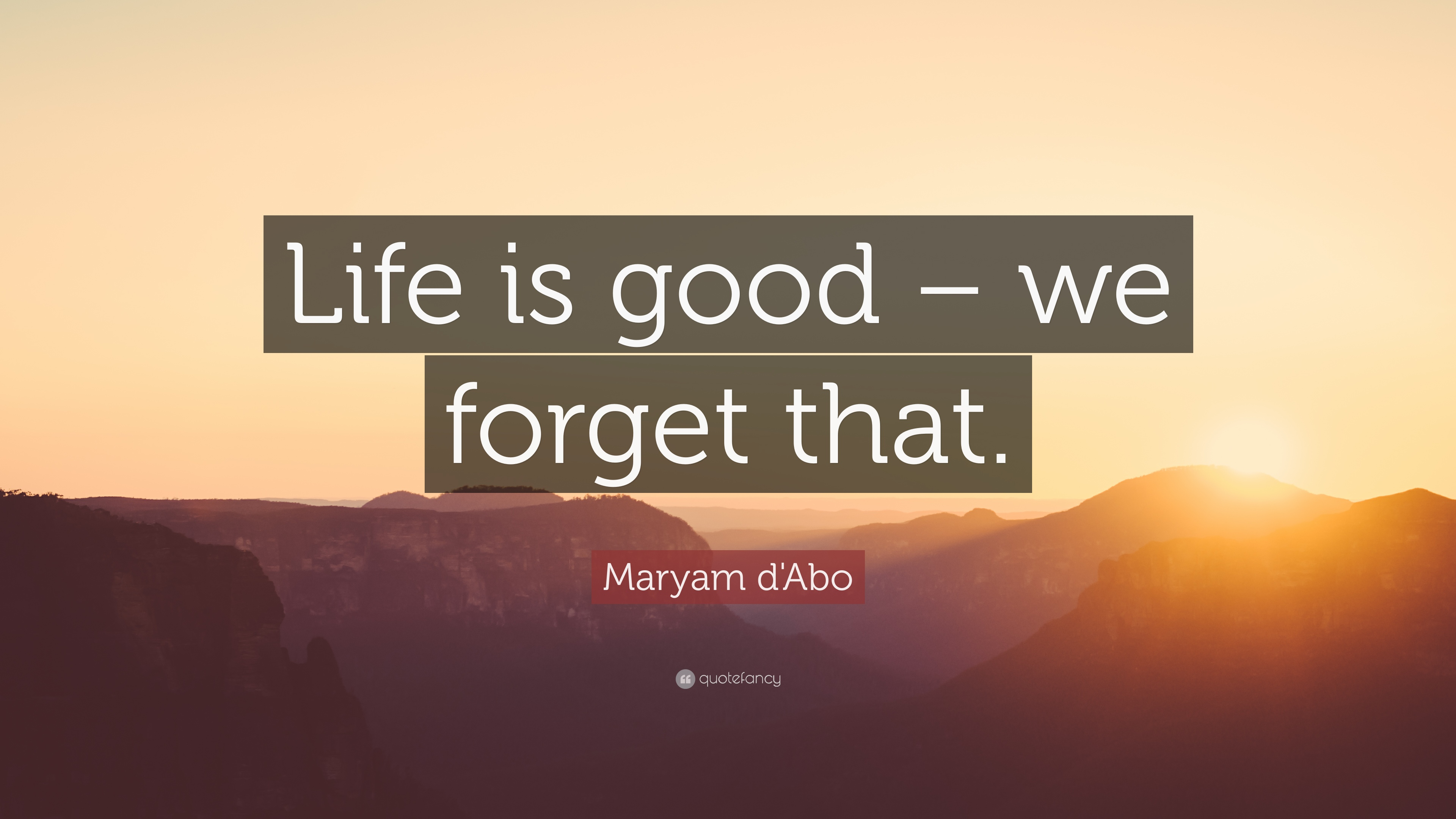 Maryam Dabo Quote Life Is Good We Forget That 7