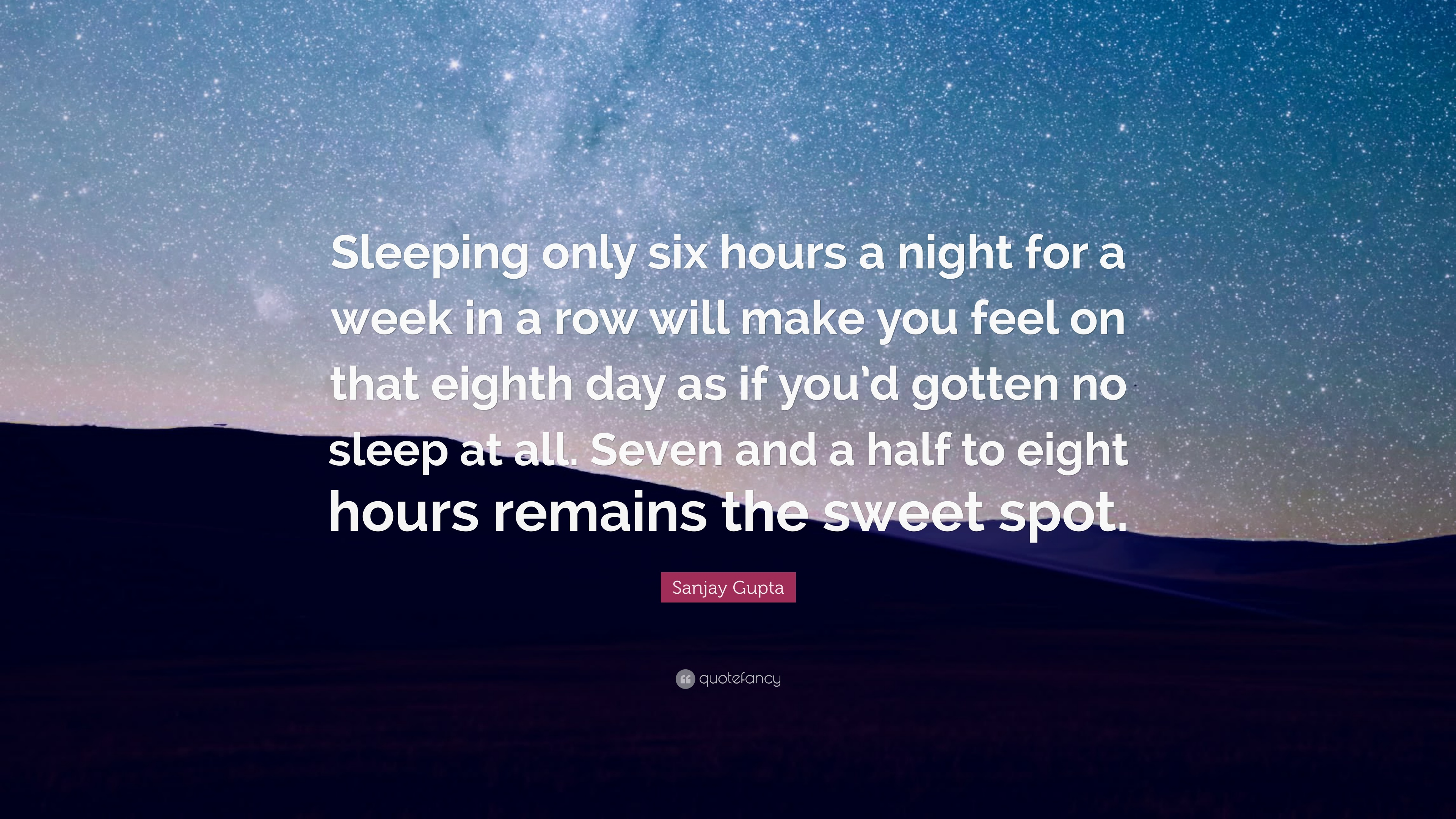 Sanjay Gupta Quote Sleeping Only Six Hours A Night For A Week In A