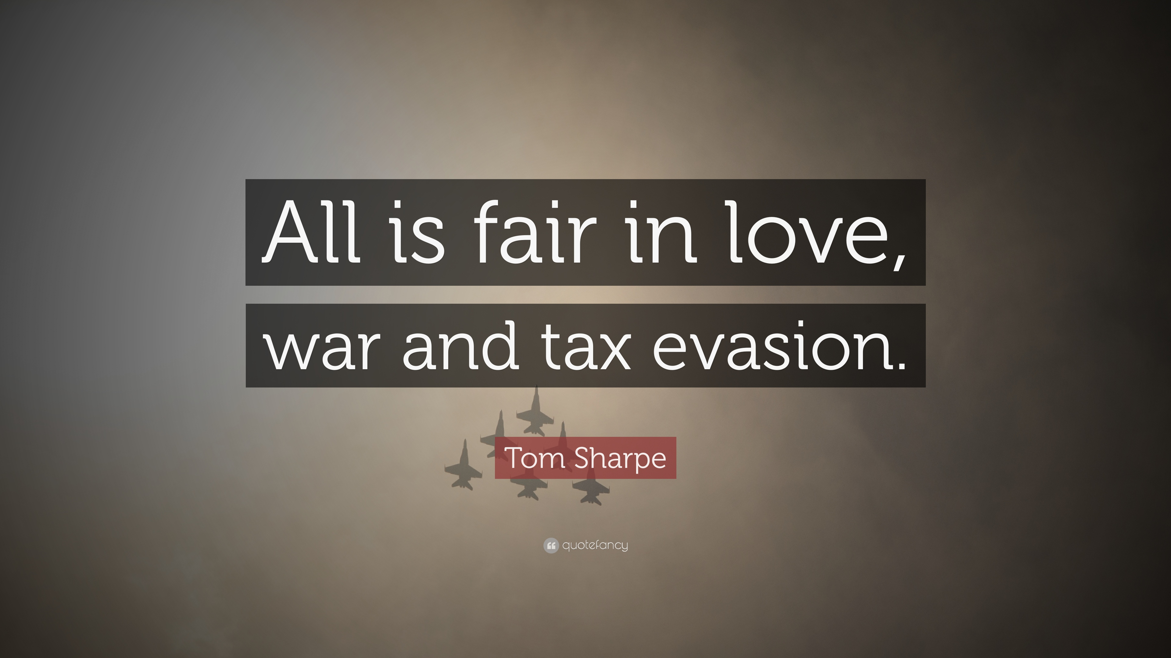 """Tom Sharpe Quote: """"All is fair in love, war and tax evasion."""" (6"""
