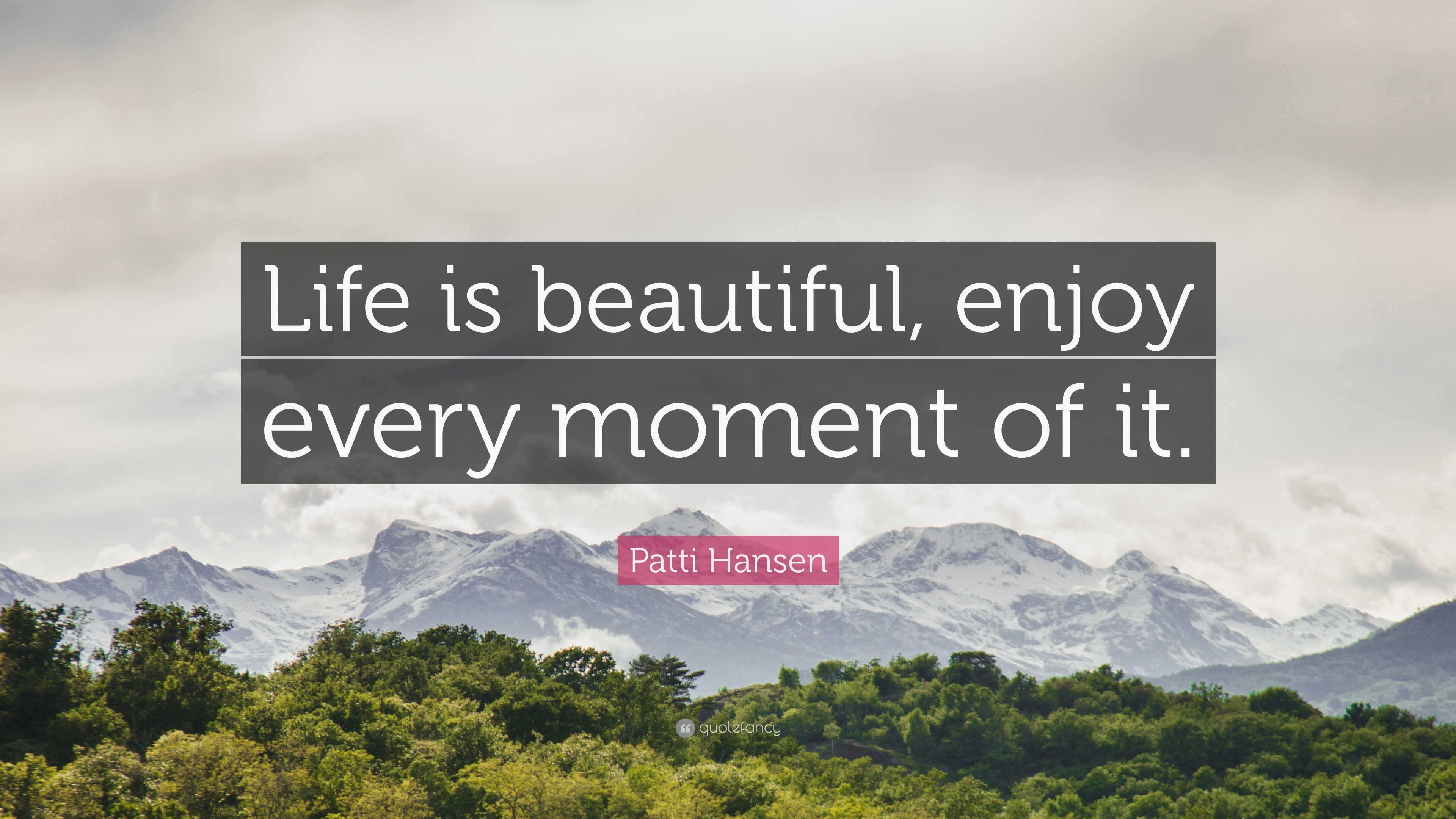 Patti Hansen Quote Life Is Beautiful Enjoy Every Moment Of It