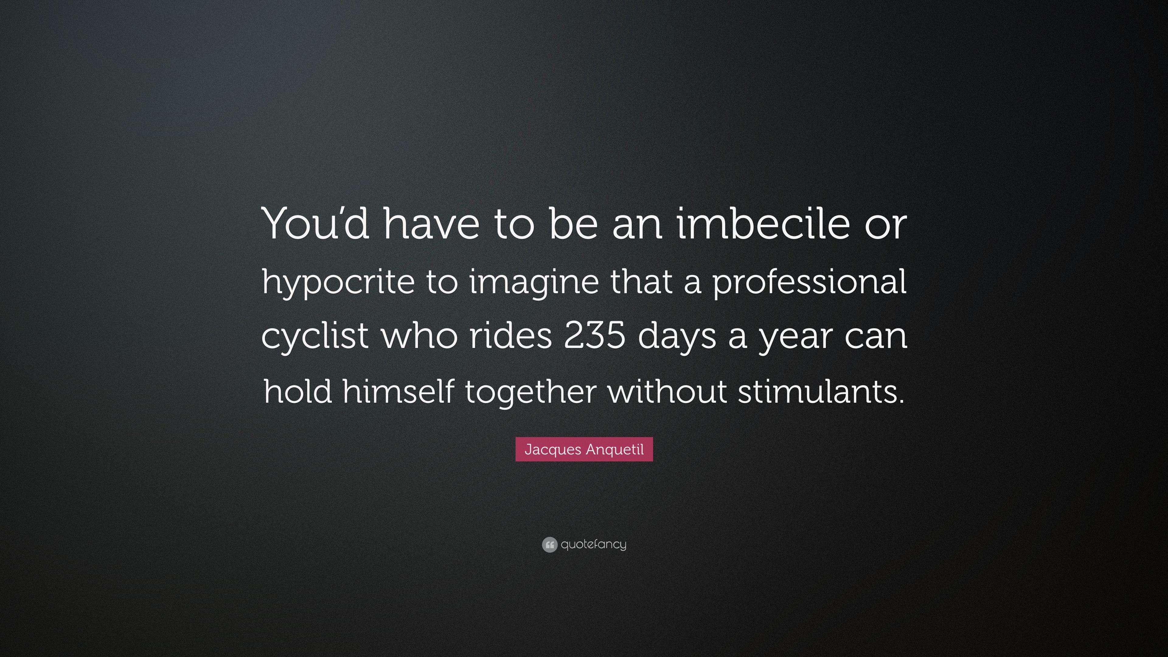 Jacques Anquetil Quote Youd Have To Be An Imbecile Or Hypocrite