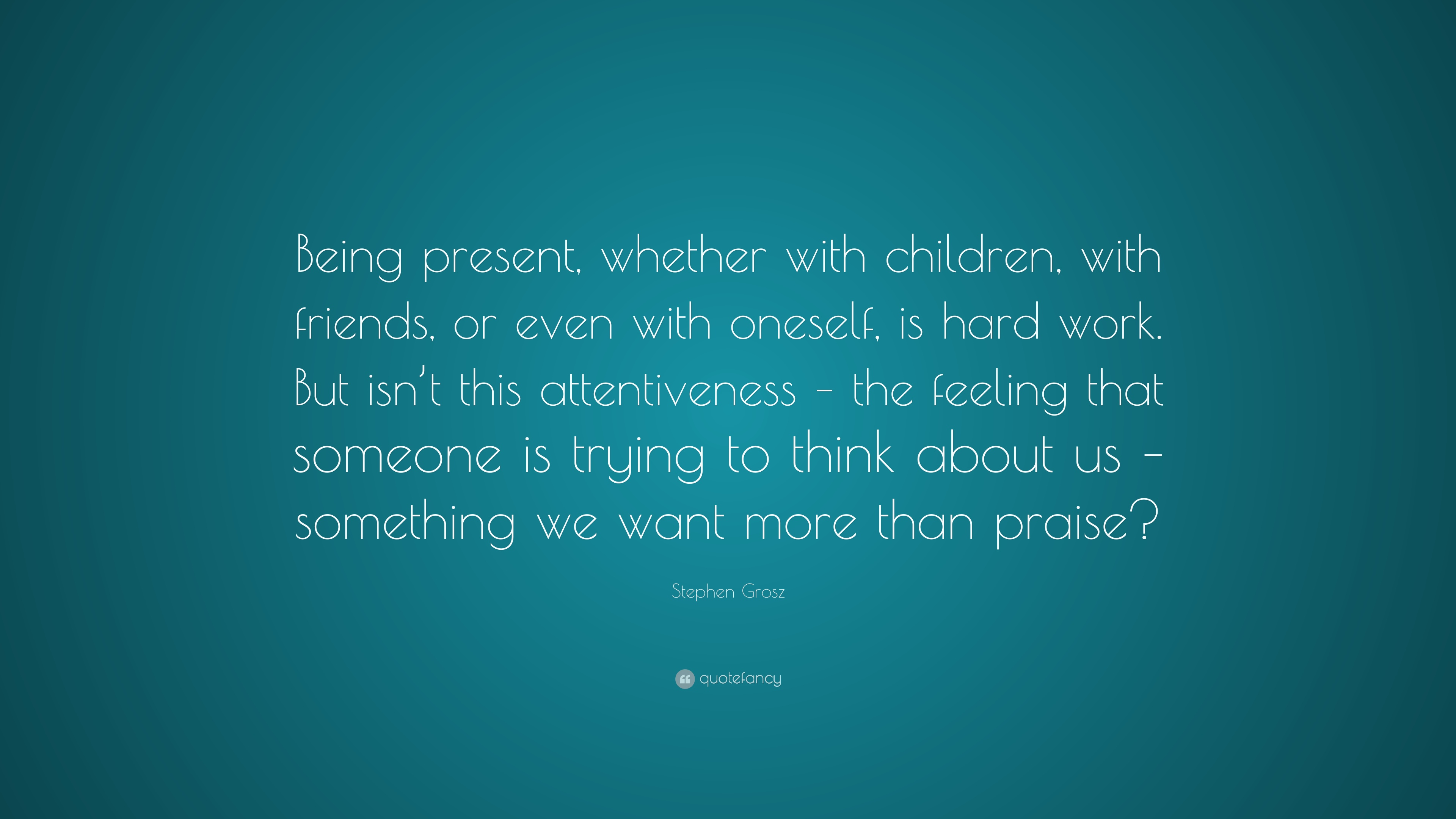 Stephen Grosz Quote Being Present Whether With Children With