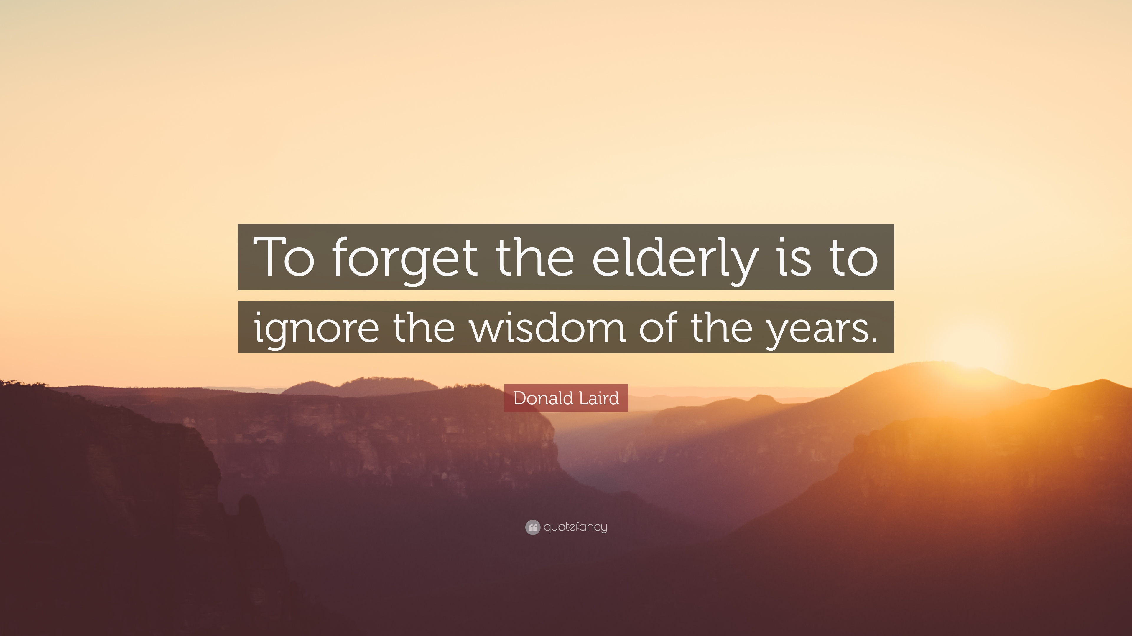 Donald Laird Quote To Forget The Elderly Is To Ignore The Wisdom