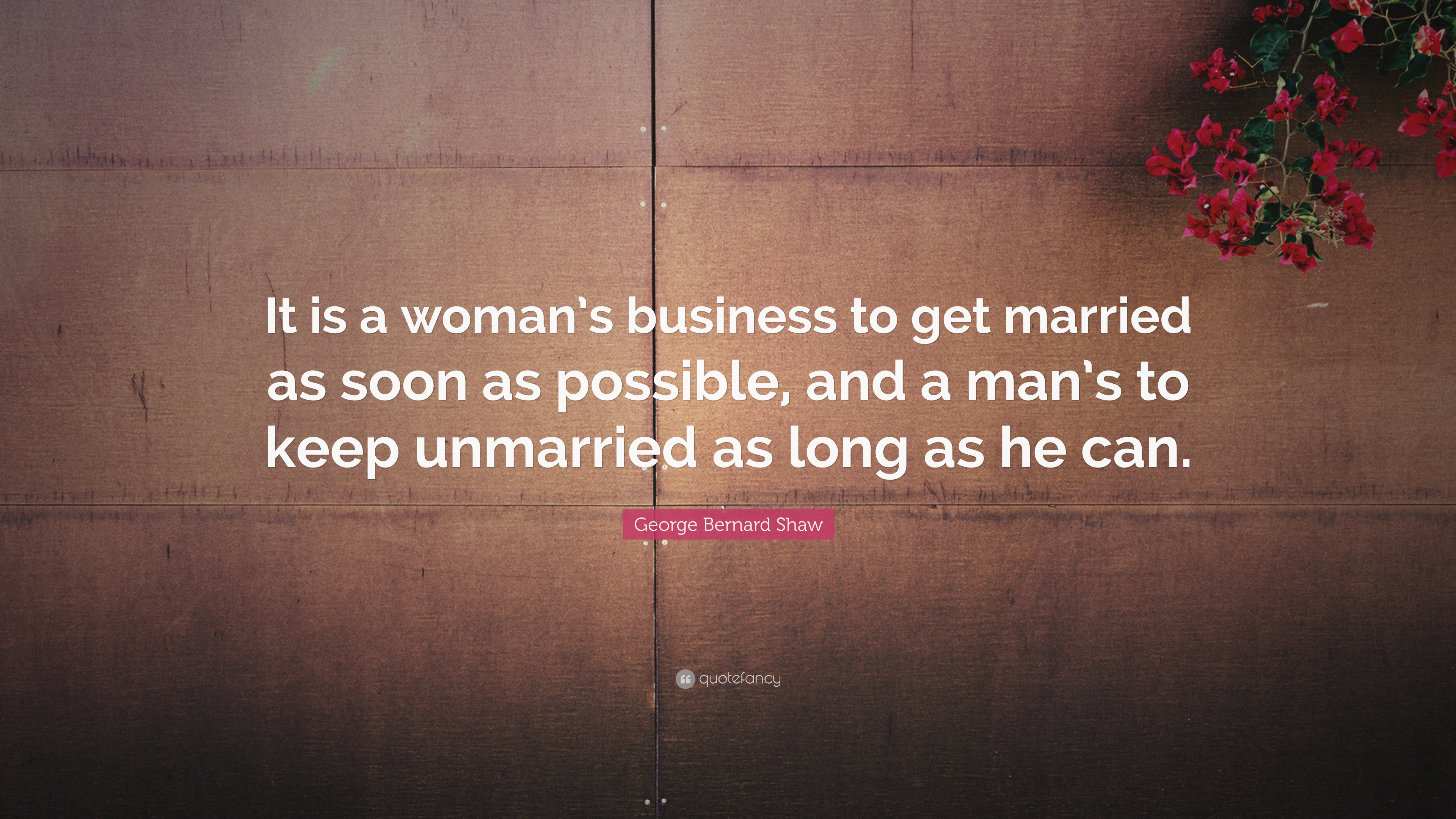 George Bernard Shaw Quote It Is A Woman S Business To Get Married As Soon As Possible And A Man S To Keep Unmarried As Long As He Can 7 Wallpapers Quotefancy