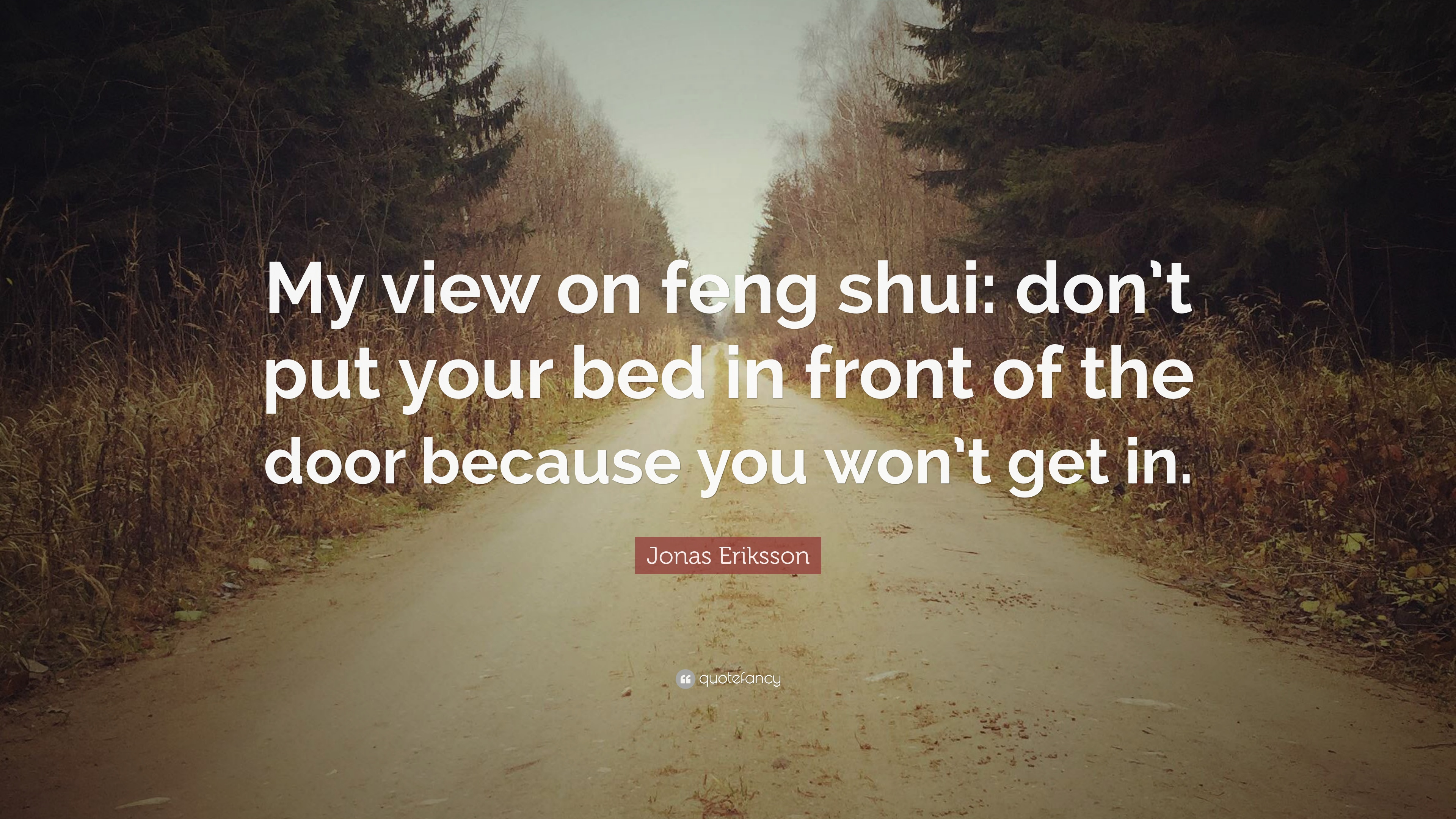 """Jonas Eriksson Quote: """"My view on feng shui: don\'t put your ..."""