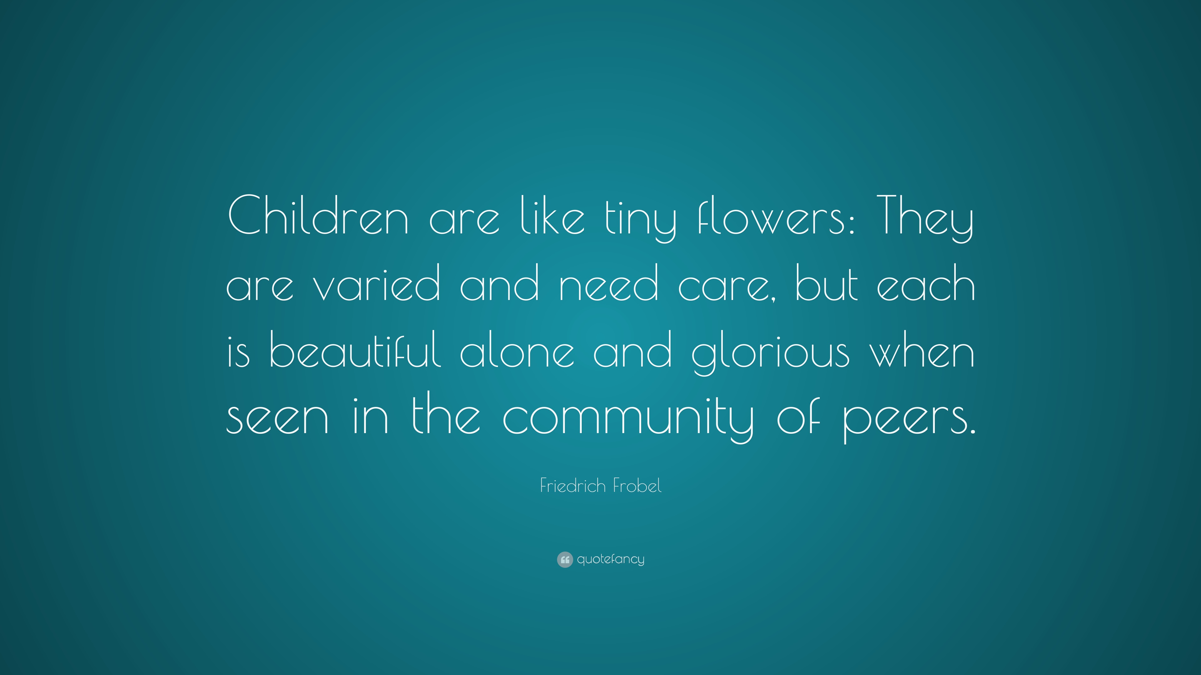 Friedrich Frobel Quote Children Are Like Tiny Flowers They Varied And Need