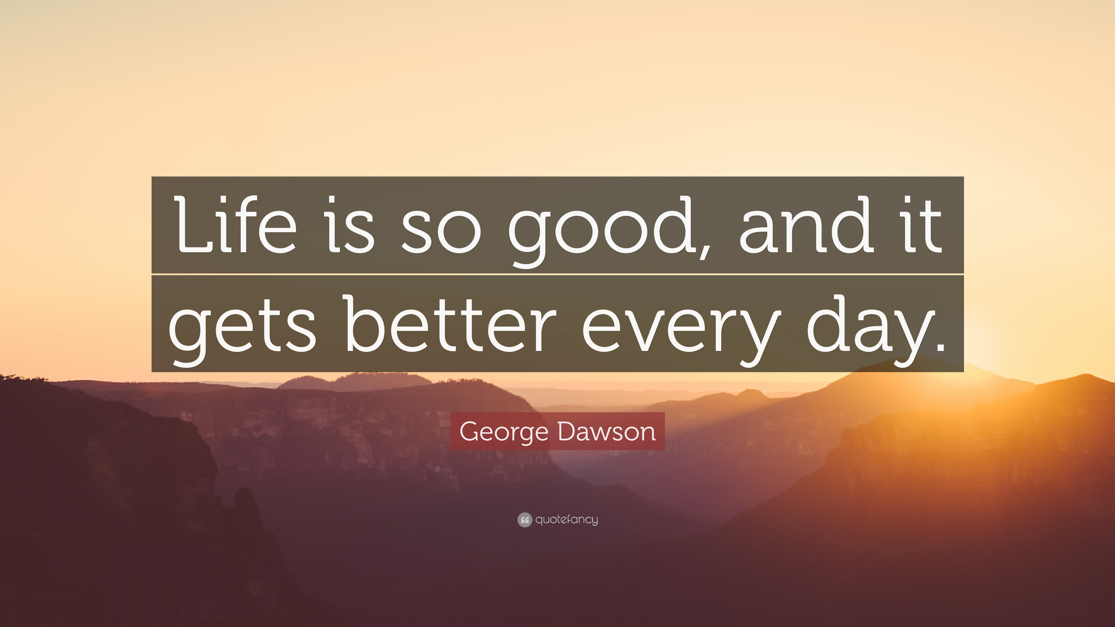 "Good Quotes About Life George Dawson Quote ""Life Is So Good And It Gets Better Every"