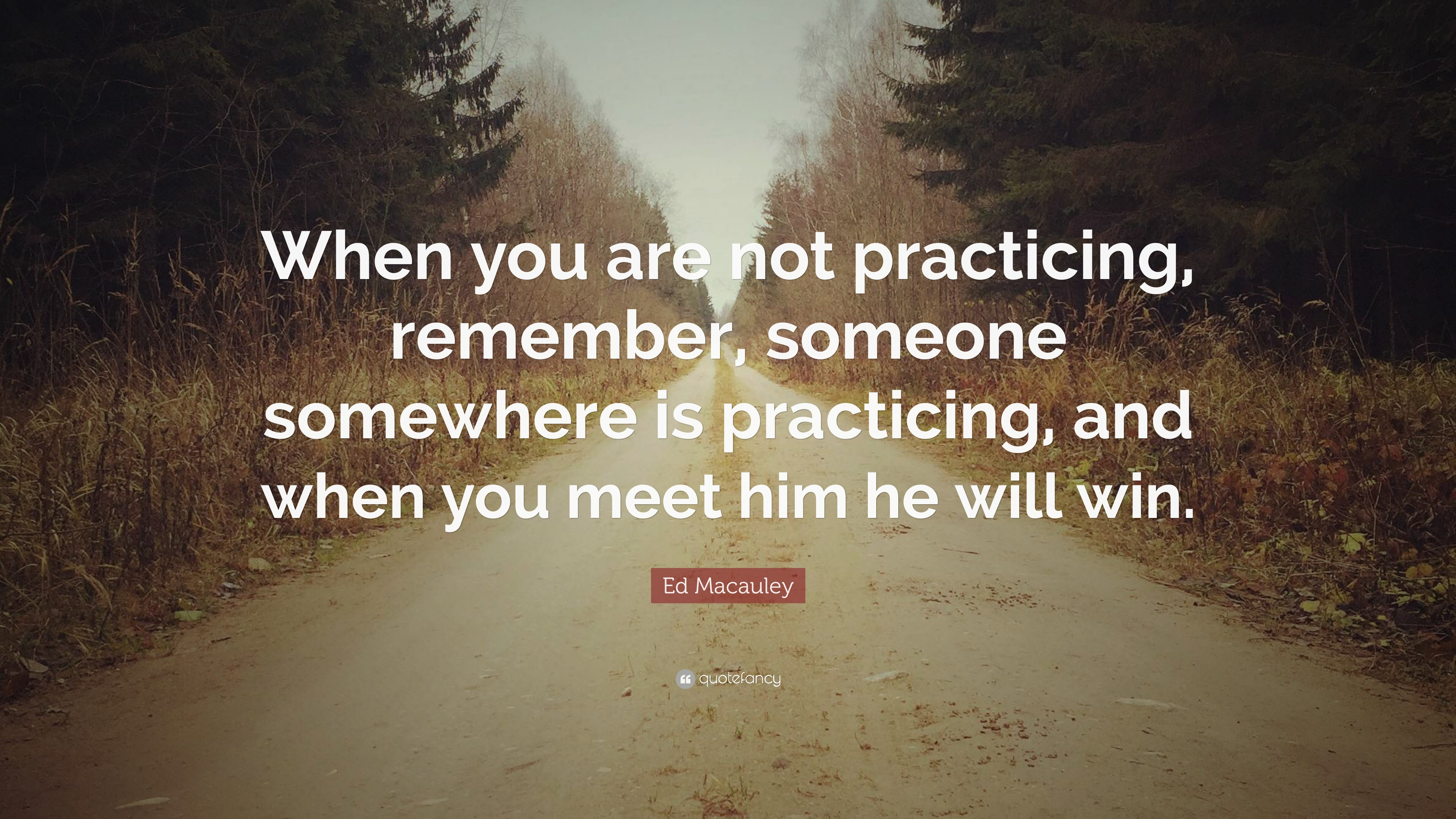 """Ed Macauley Quote """"When you are not practicing remember someone"""