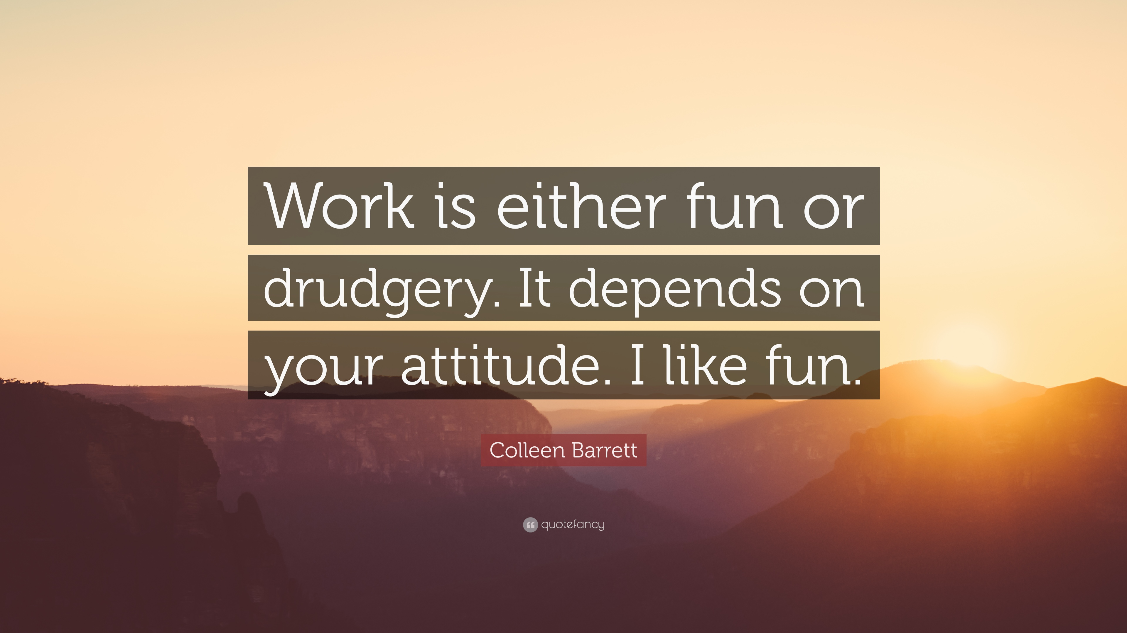 Colleen Barrett Quote Work Is Either Fun Or Drudgery It Depends