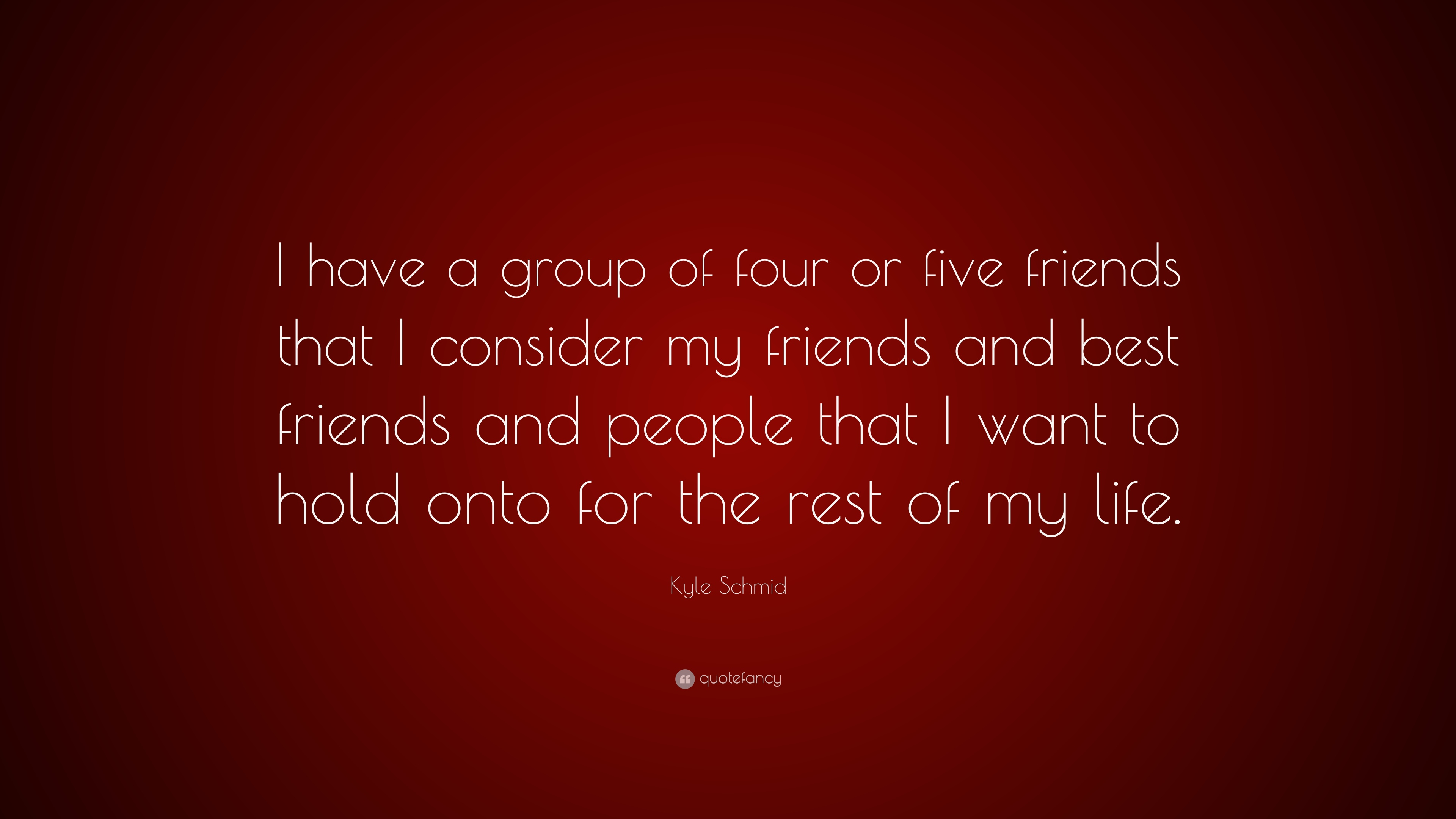 Kyle Schmid Quote I Have A Group Of Four Or Five Friends That I