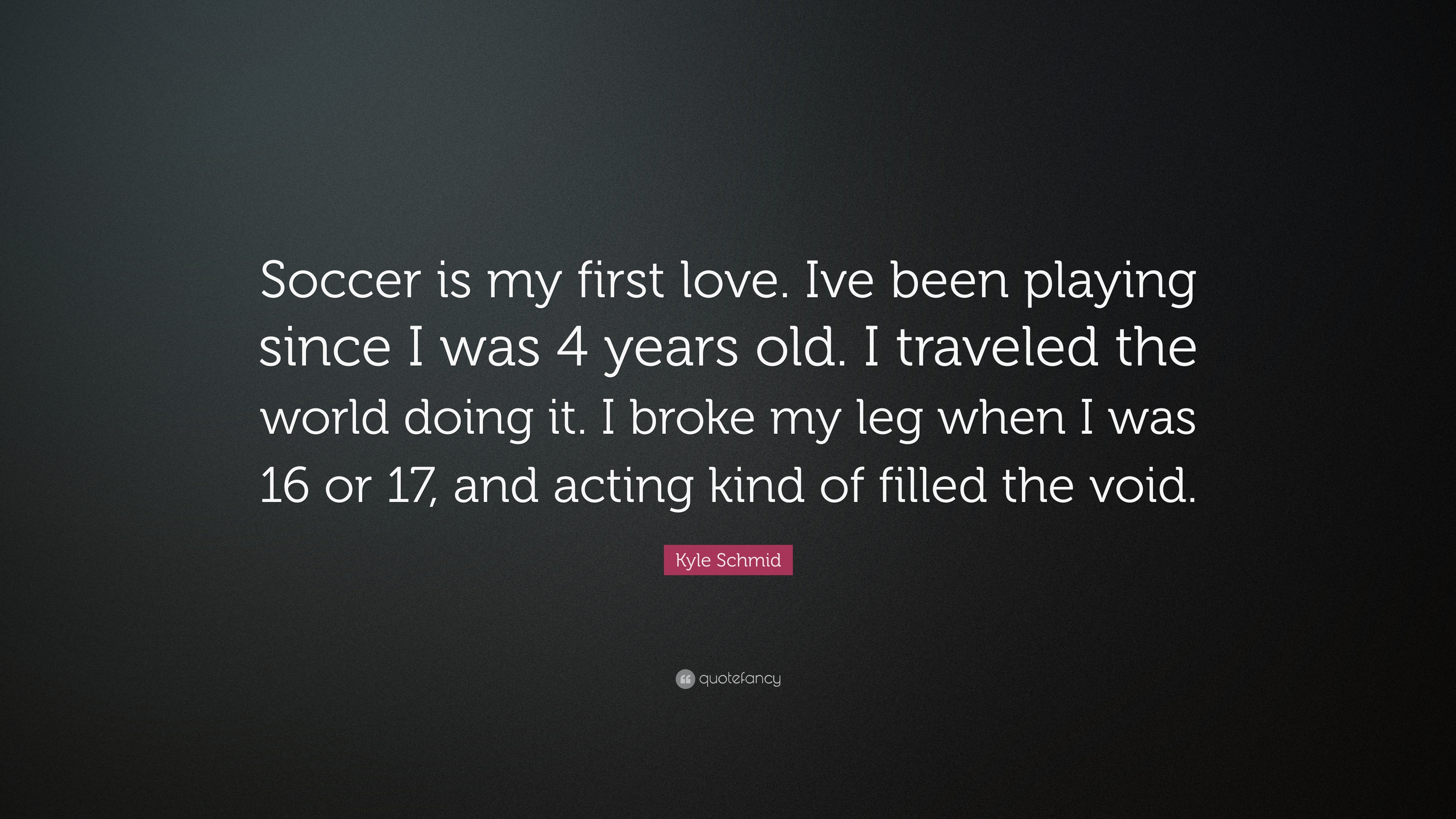 """Kyle Schmid Quote: """"Soccer is my first love  Ive been"""