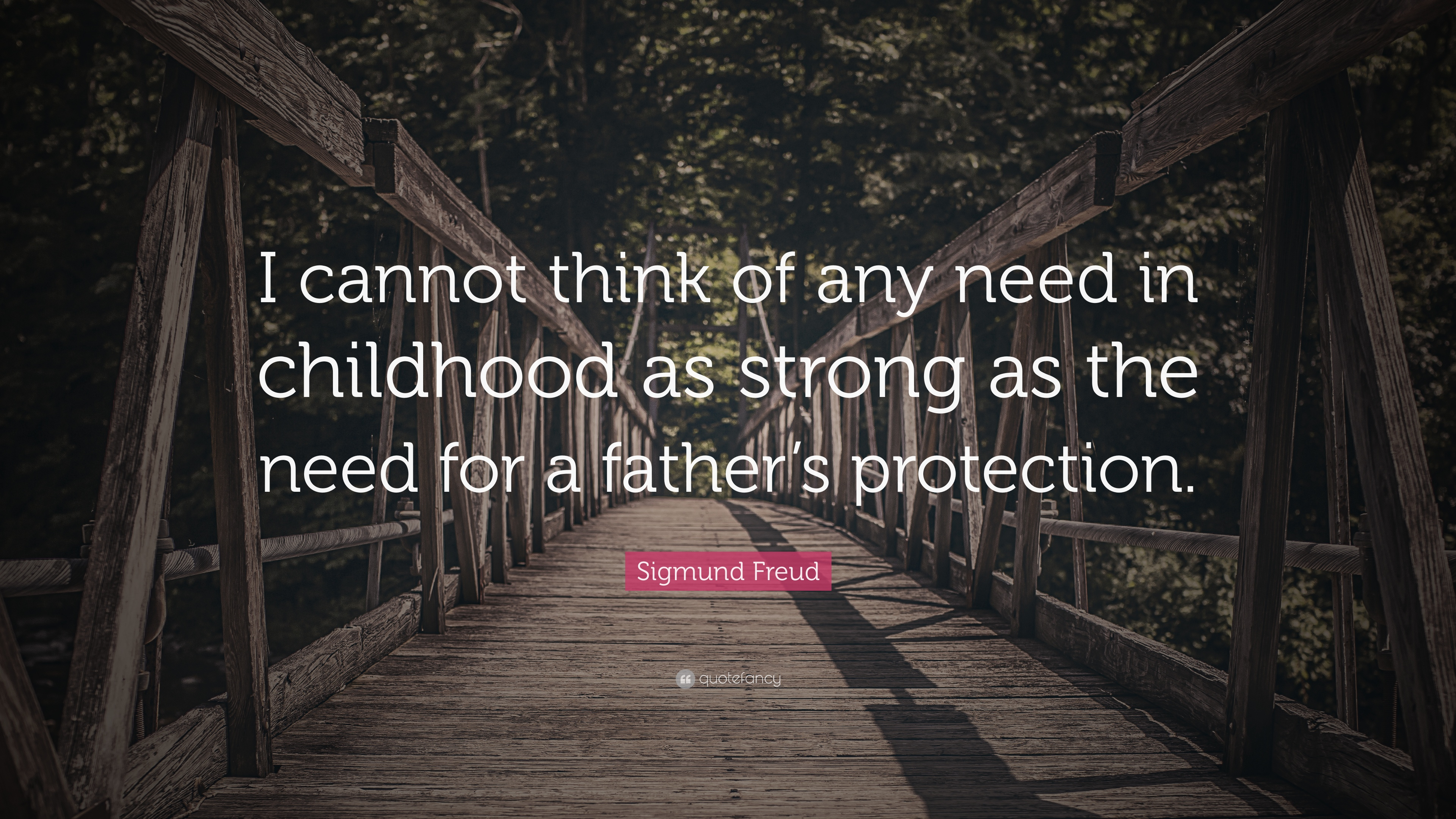 "sigmund freud quote ""i cannot think of any need in childhood as"