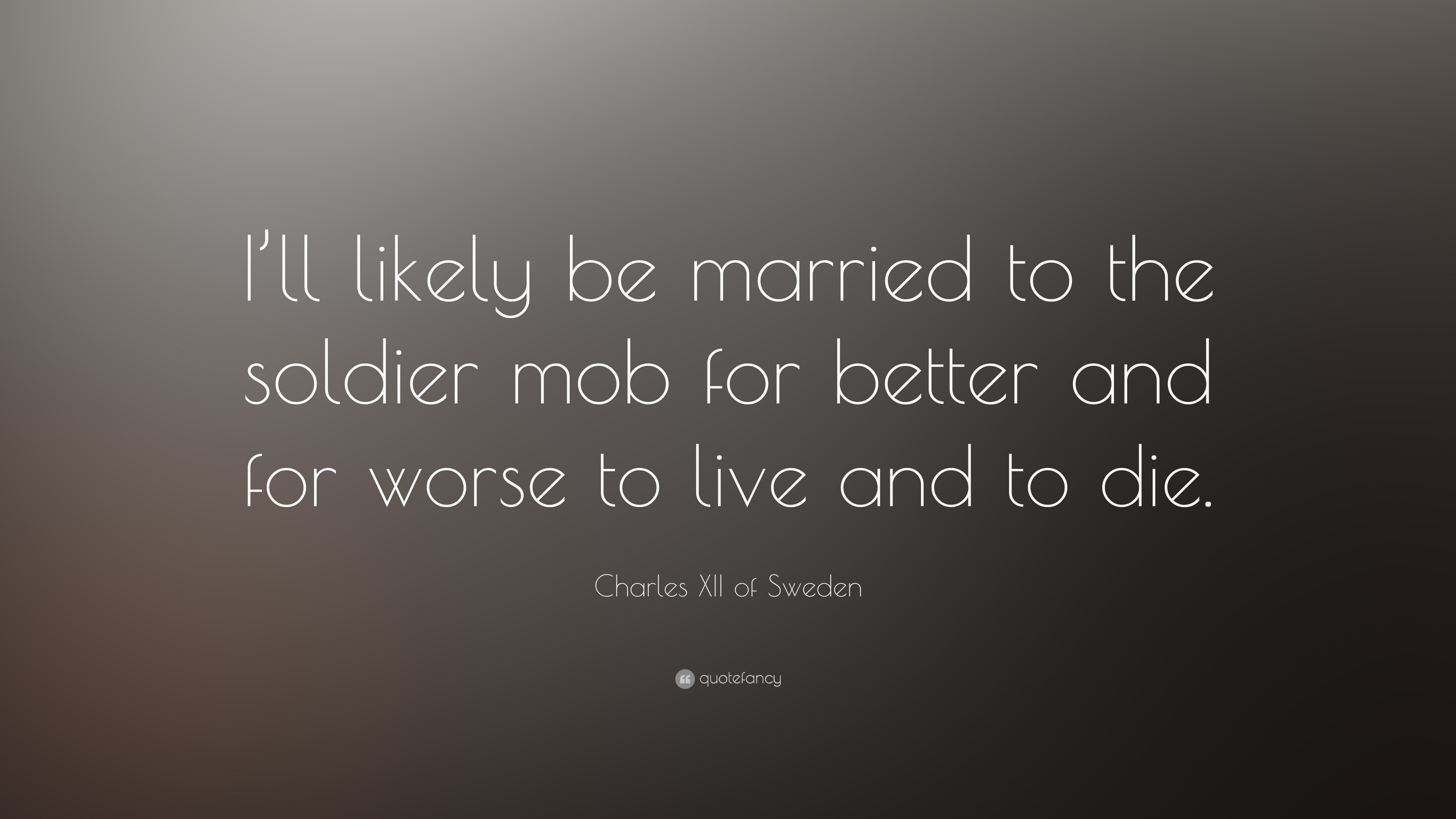 Charles Xii Of Sweden Quote Ill Likely Be Married To The Soldier