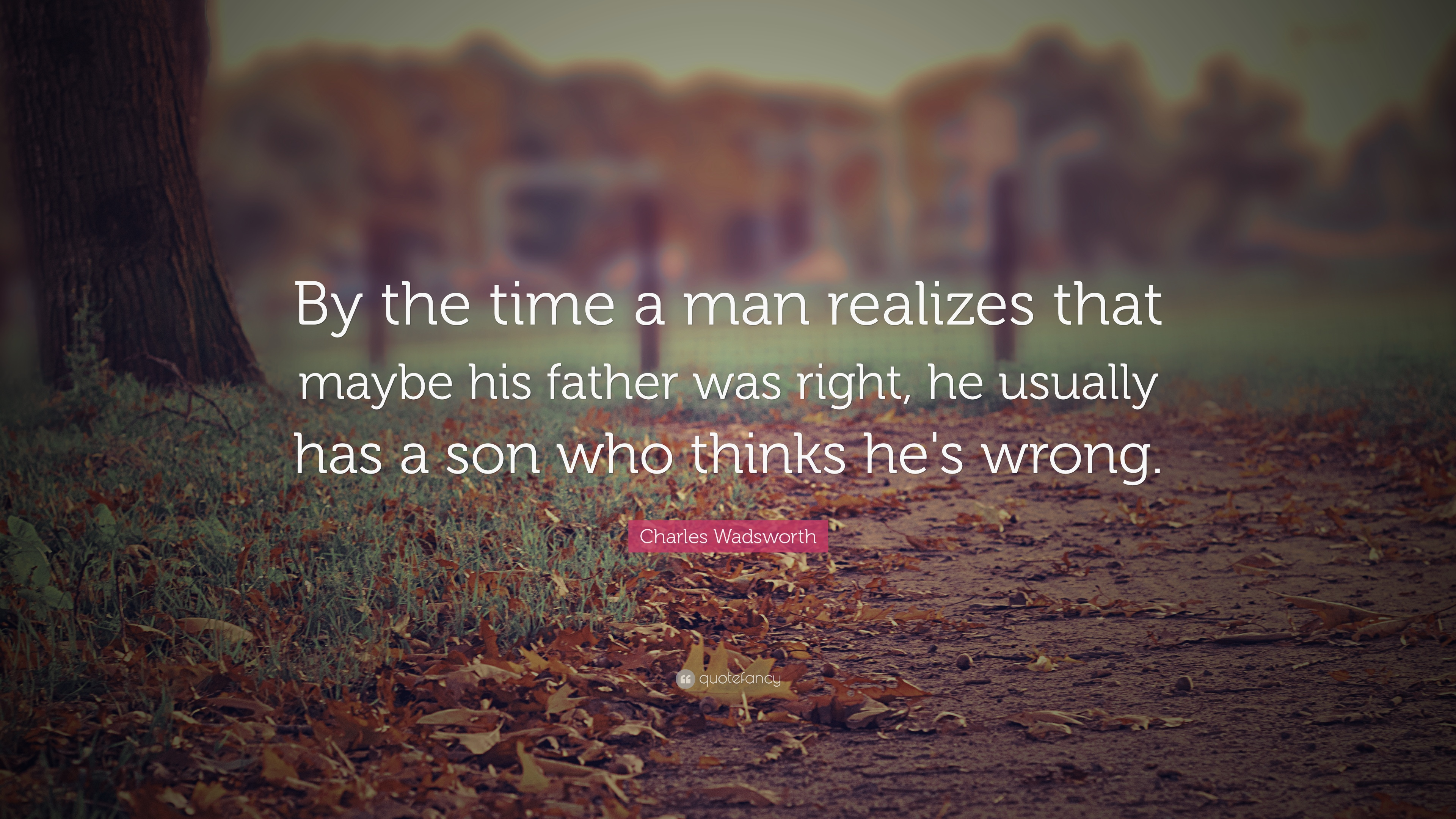 """By the time a man realizes that maybe his father was right…"" — Charles Wadsworth"