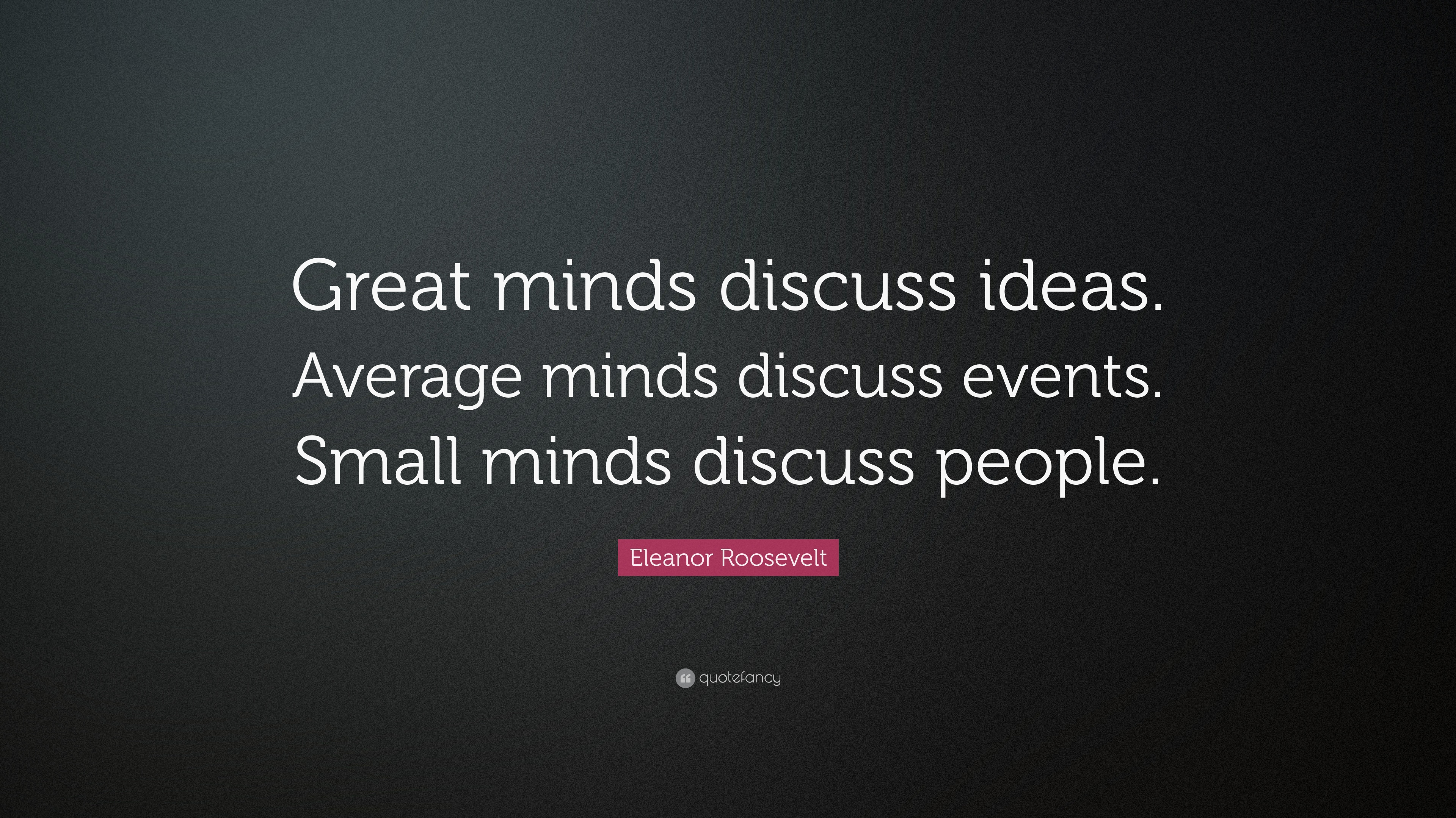 "Quotes Eleanor Roosevelt Eleanor Roosevelt Quote ""Great Minds Discuss Ideasaverage Minds"