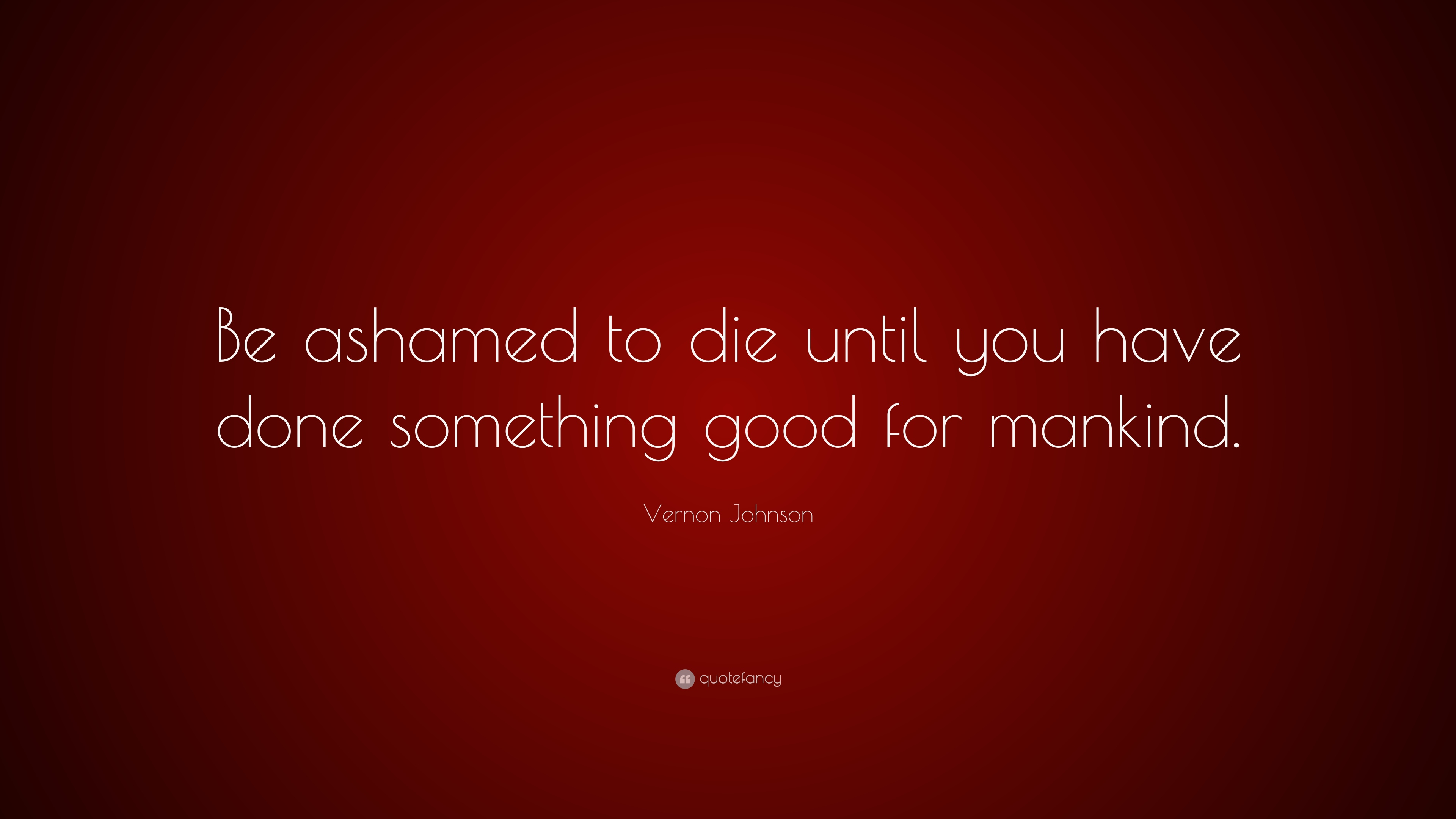 Vernon Johnson Quote Be Ashamed To Die Until You Have Done