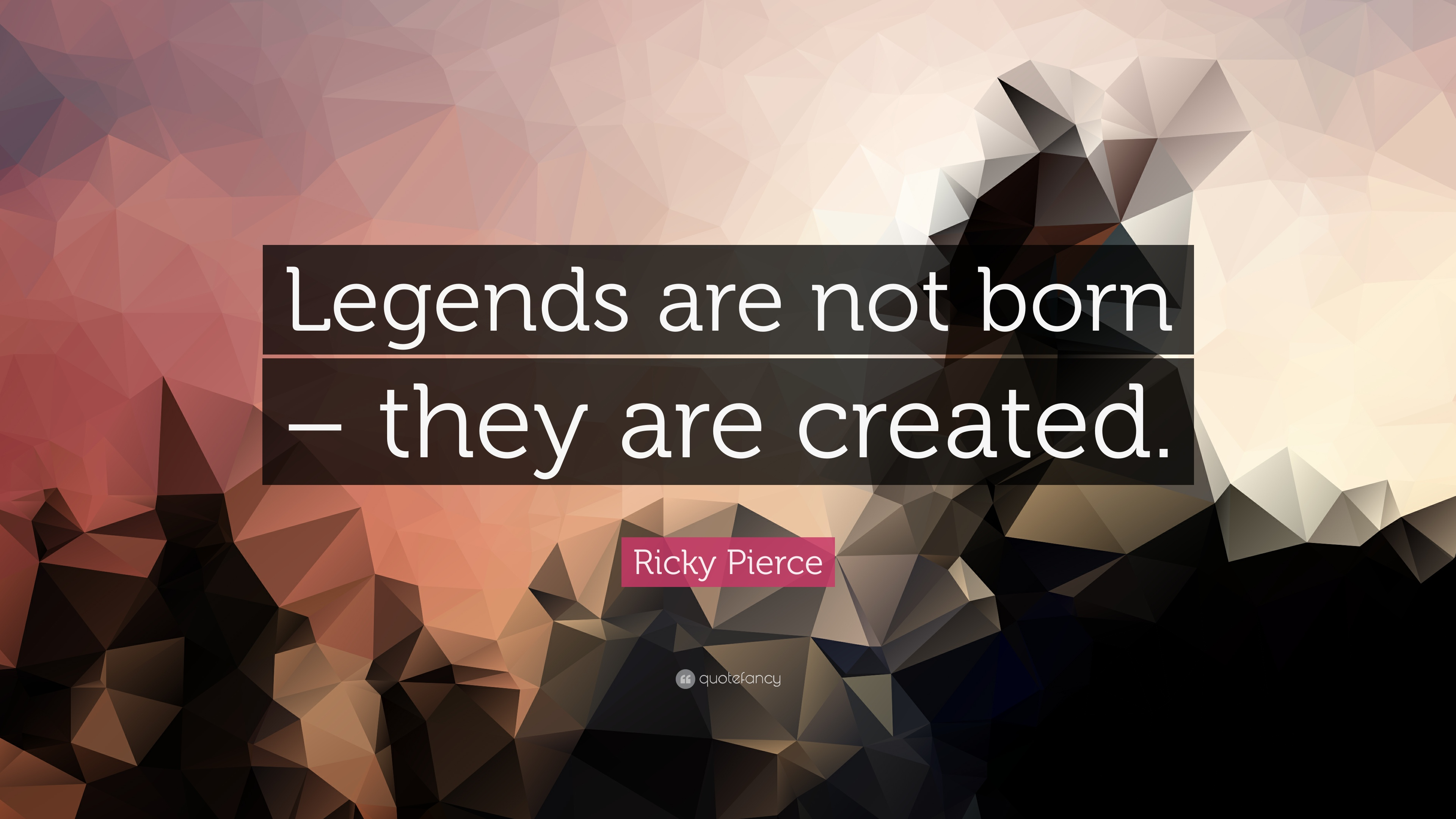 "Ricky Pierce Quote ""Legends are not born – they are created "" 7"