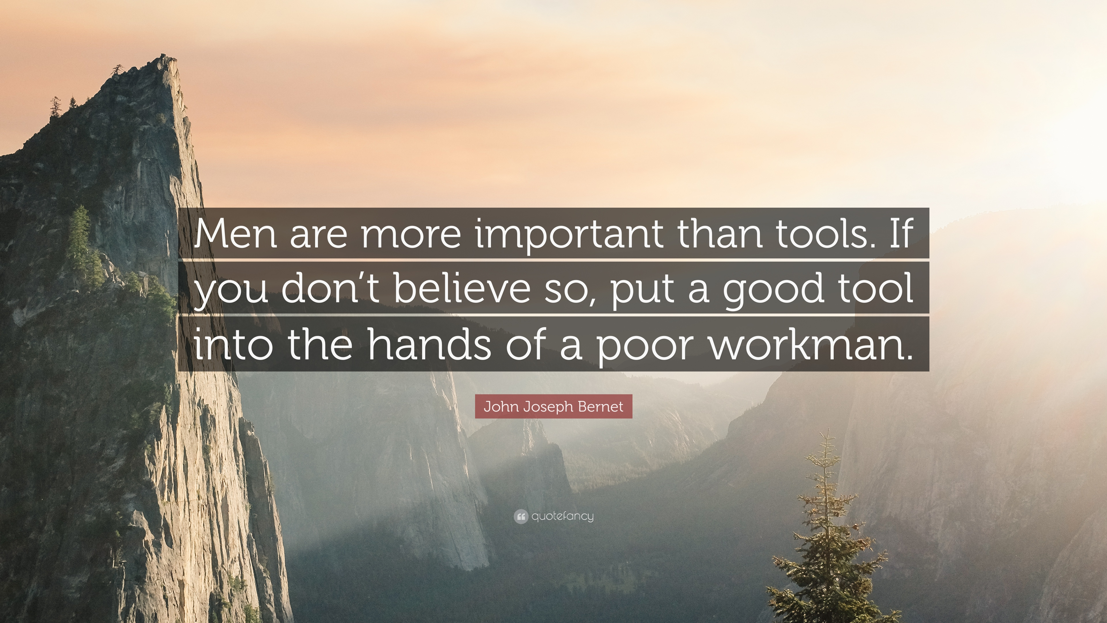 """John Joseph Bernet Quote: """"Men are more important than tools  If you"""