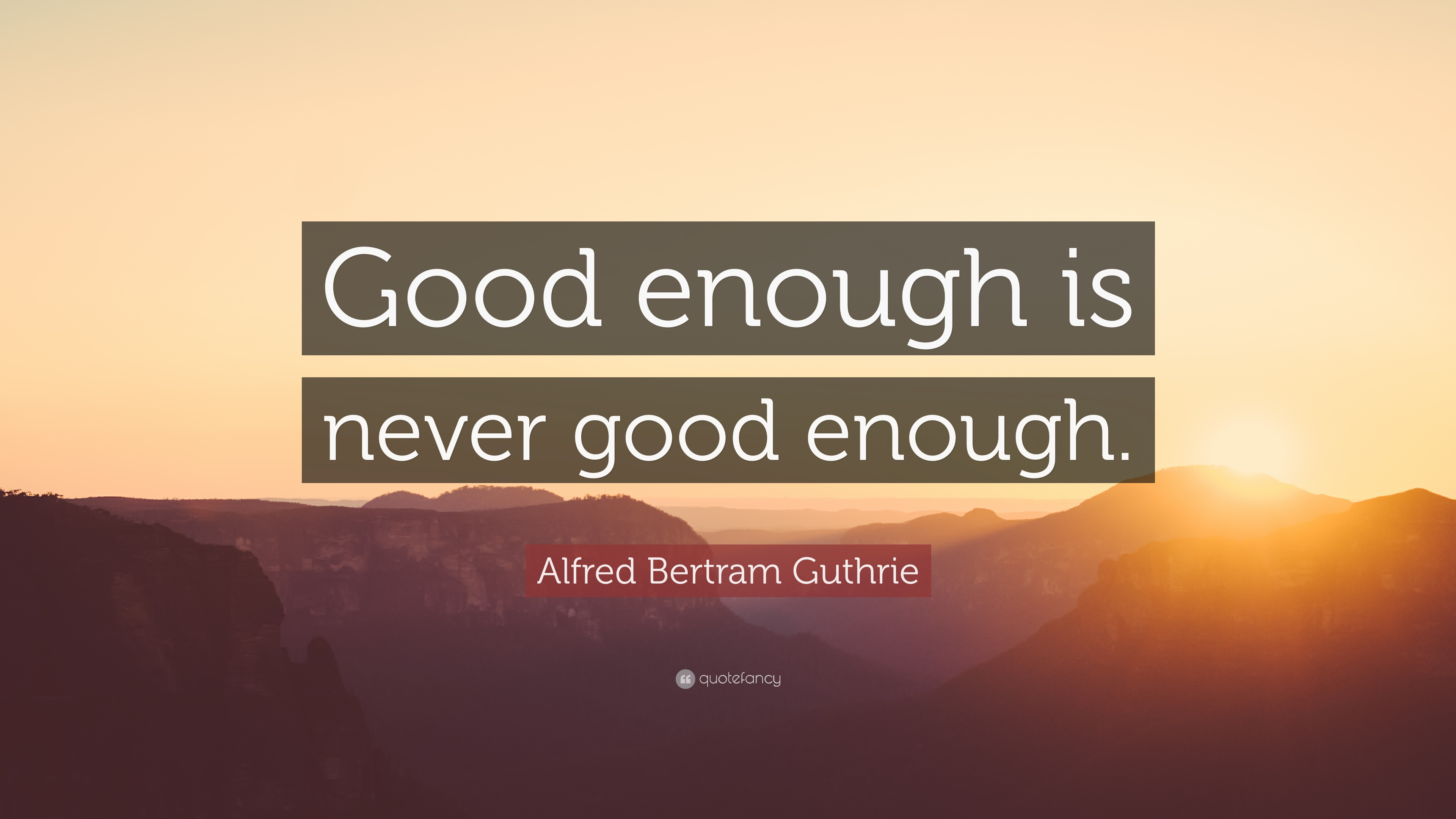 Alfred Bertram Guthrie Quote Good Enough Is Never Good Enough