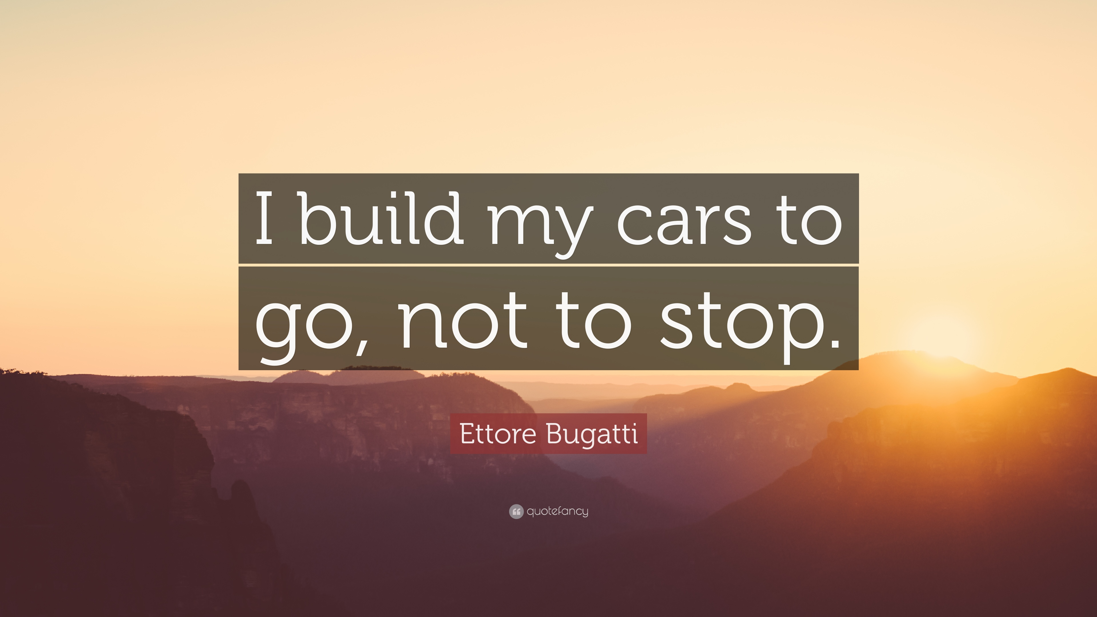 Ettore Bugatti Quote I Build My Cars To Go Not To Stop 10