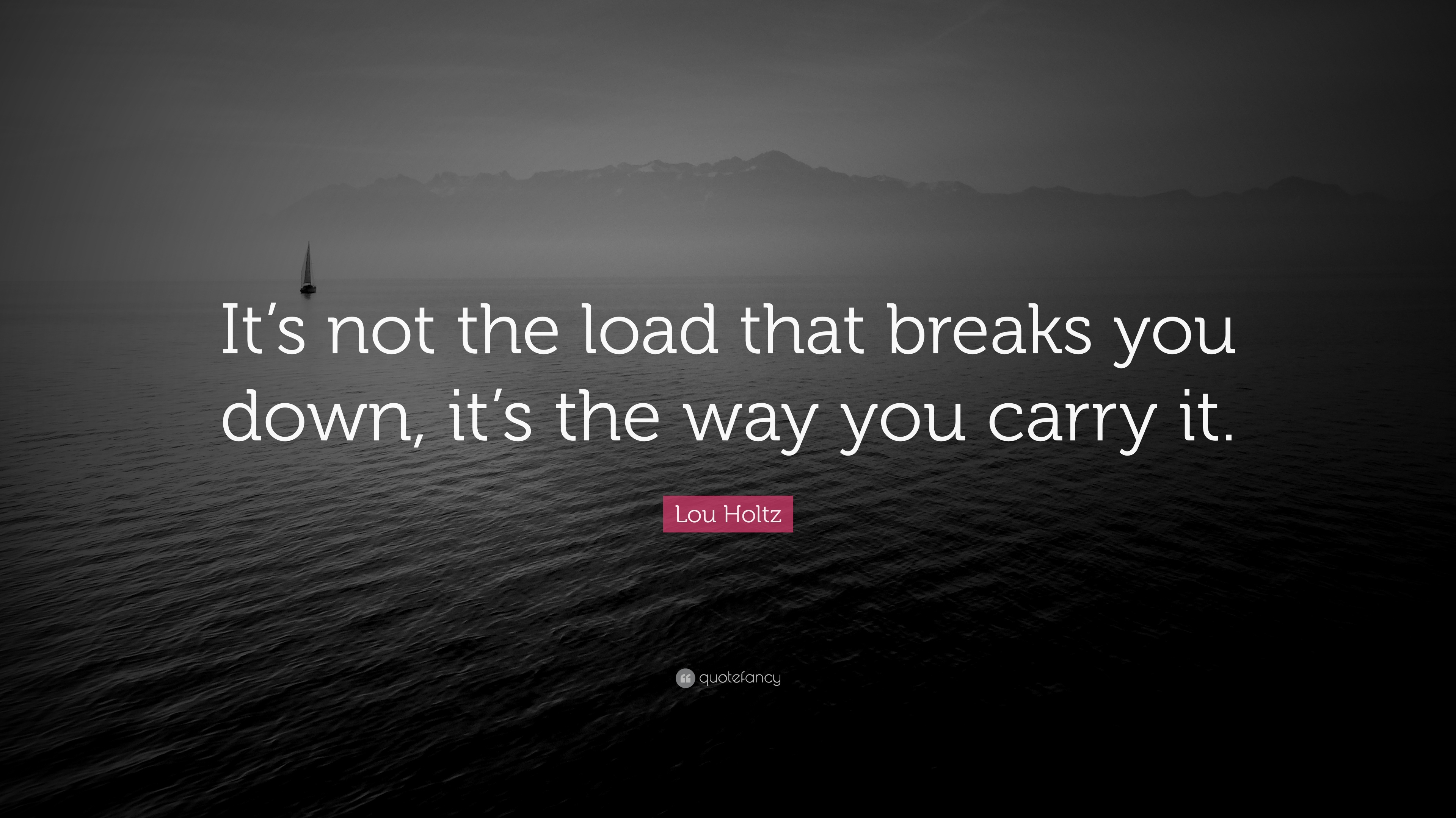 lou holtz quote   u201cit u2019s not the load that breaks you down  it u2019s the way you carry it  u201d  18