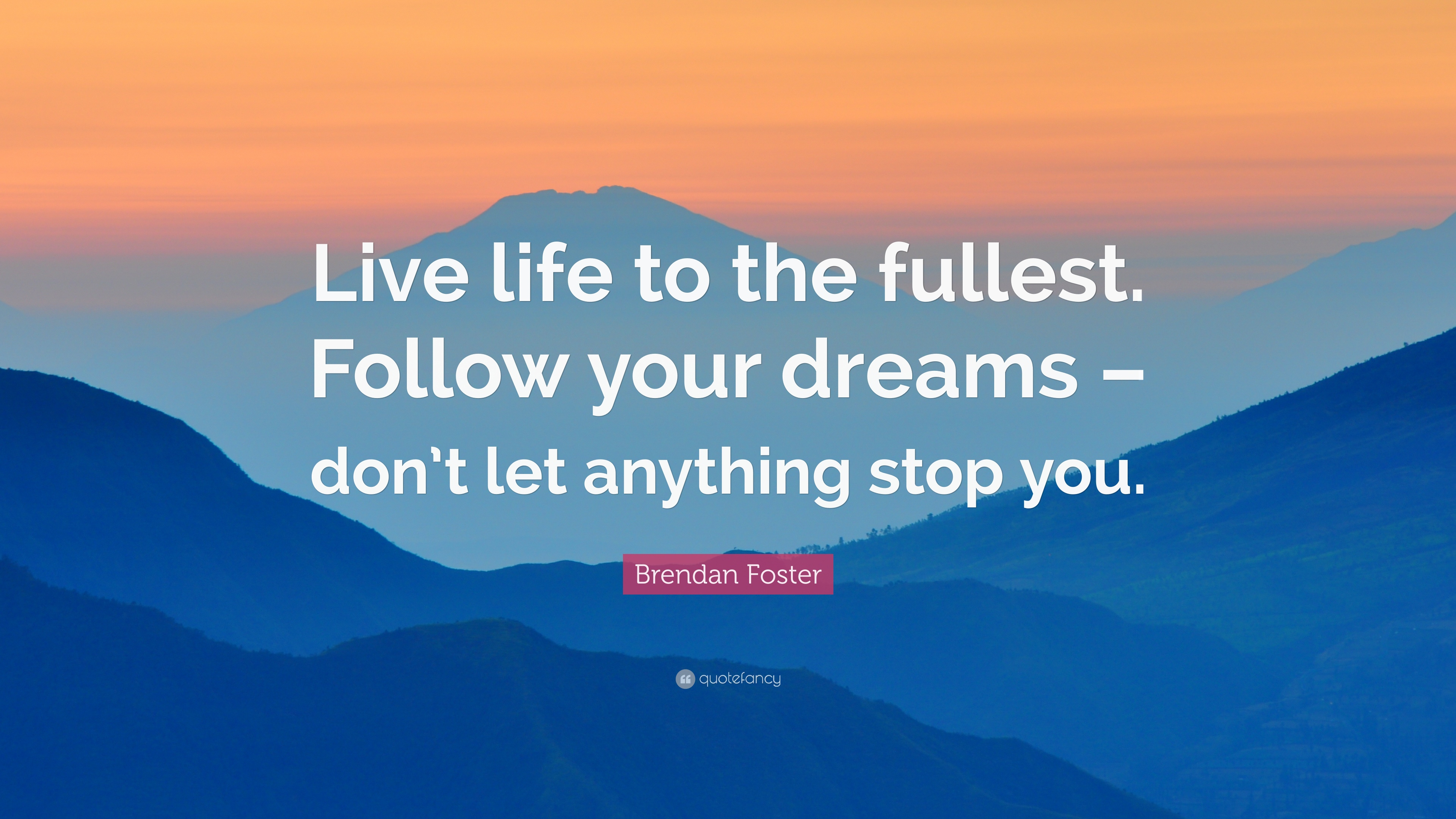"Quotes About Living Life To The Fullest Brendan Foster Quote ""Live Life To The Fullestfollow Your"