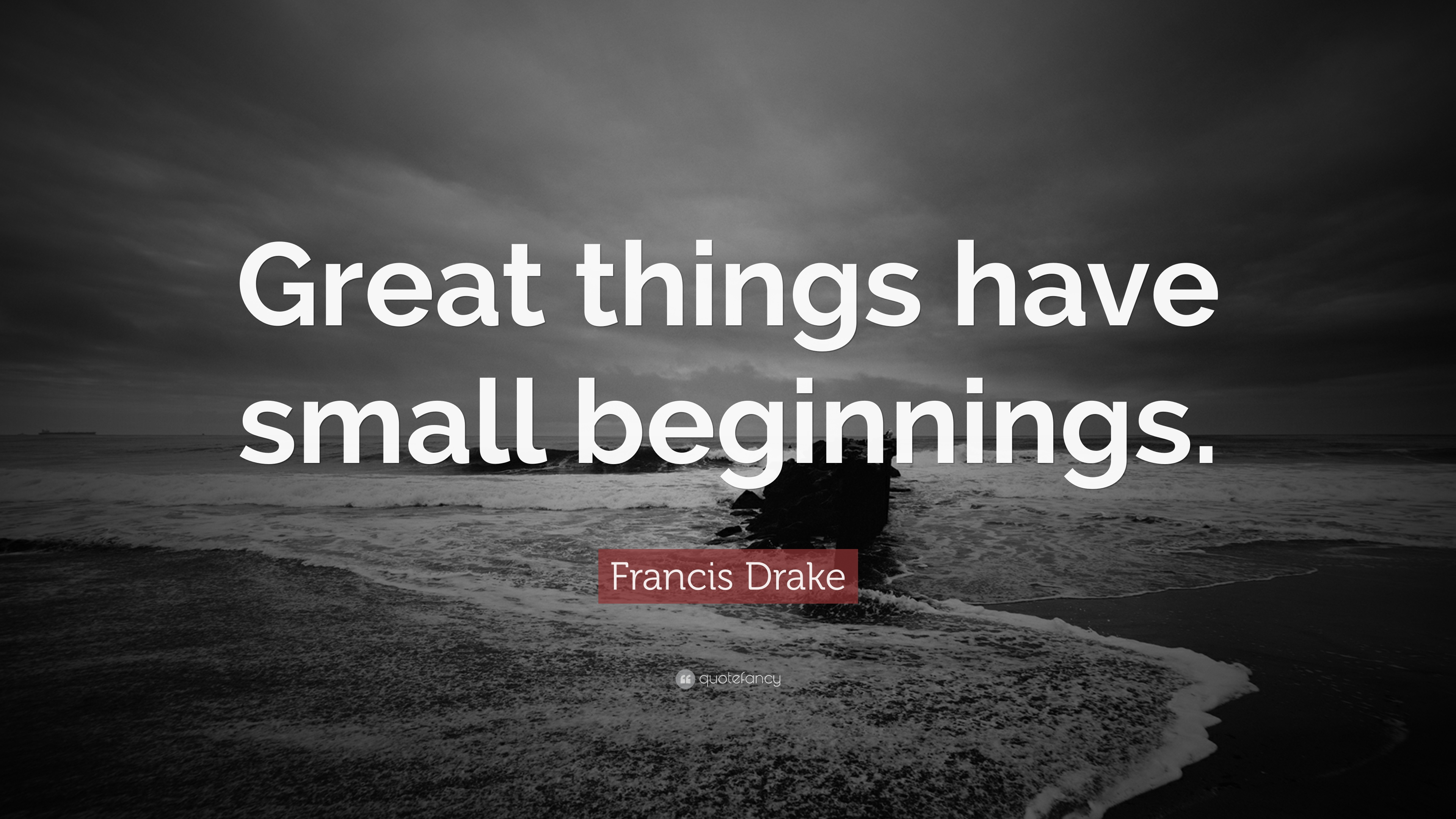 "Francis Drake Quote: ""Great things have small beginnings."" (7"