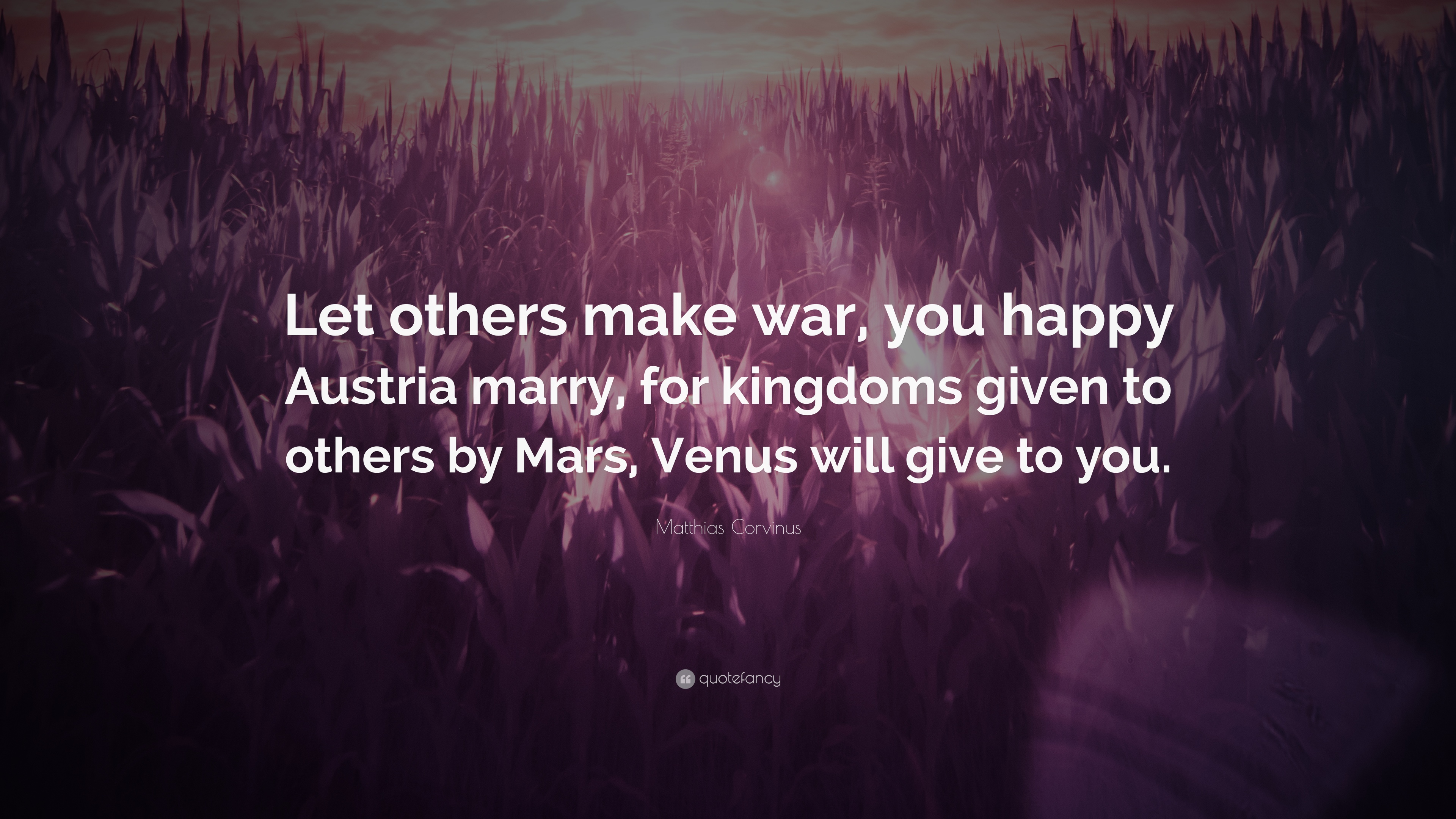 "Quotes To Make You Happy Matthias Corvinus Quote ""Let Others Make War You Happy Austria"