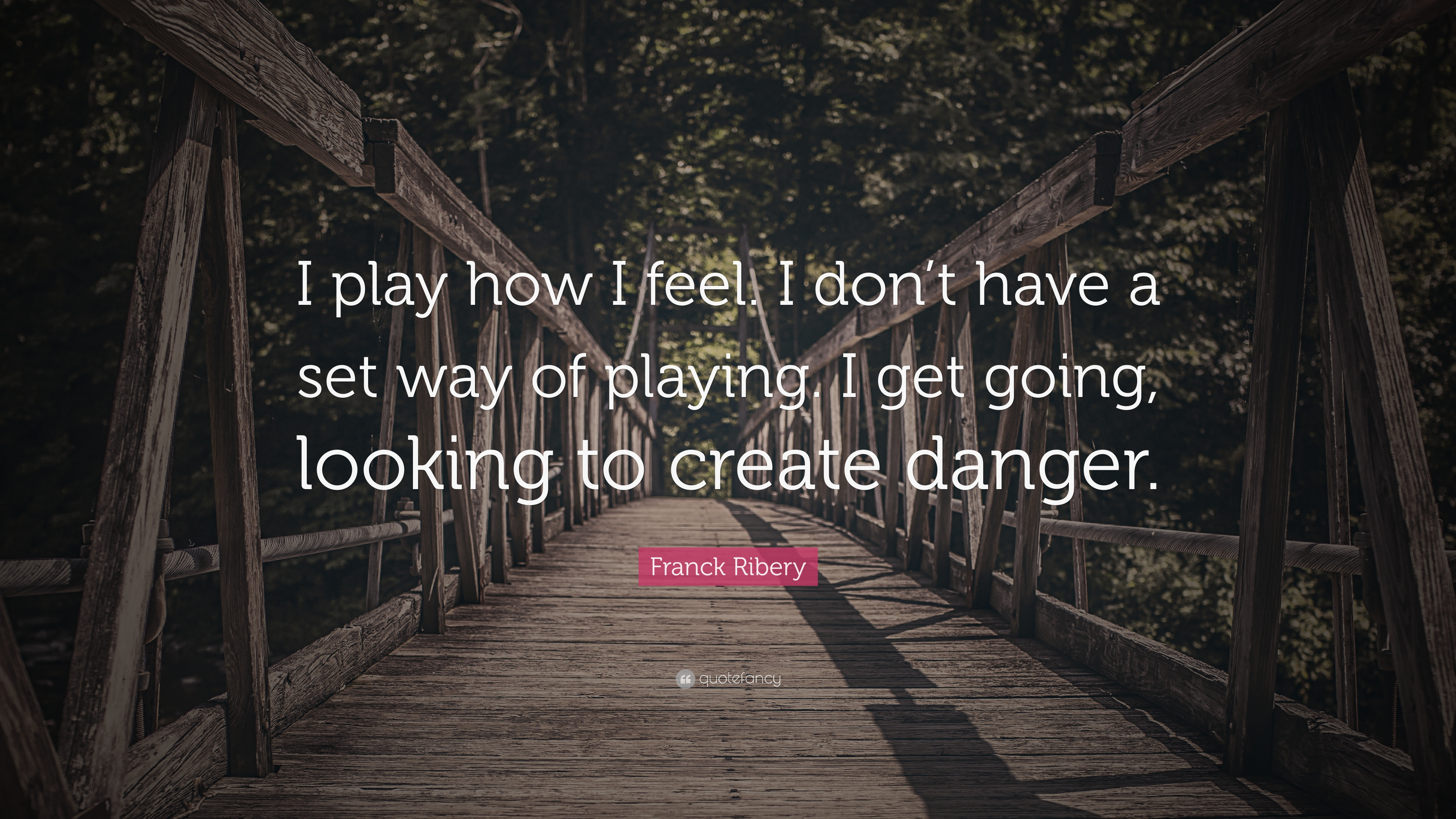 Franck Ribery Quote I Play How I Feel I Dont Have A Set Way Of
