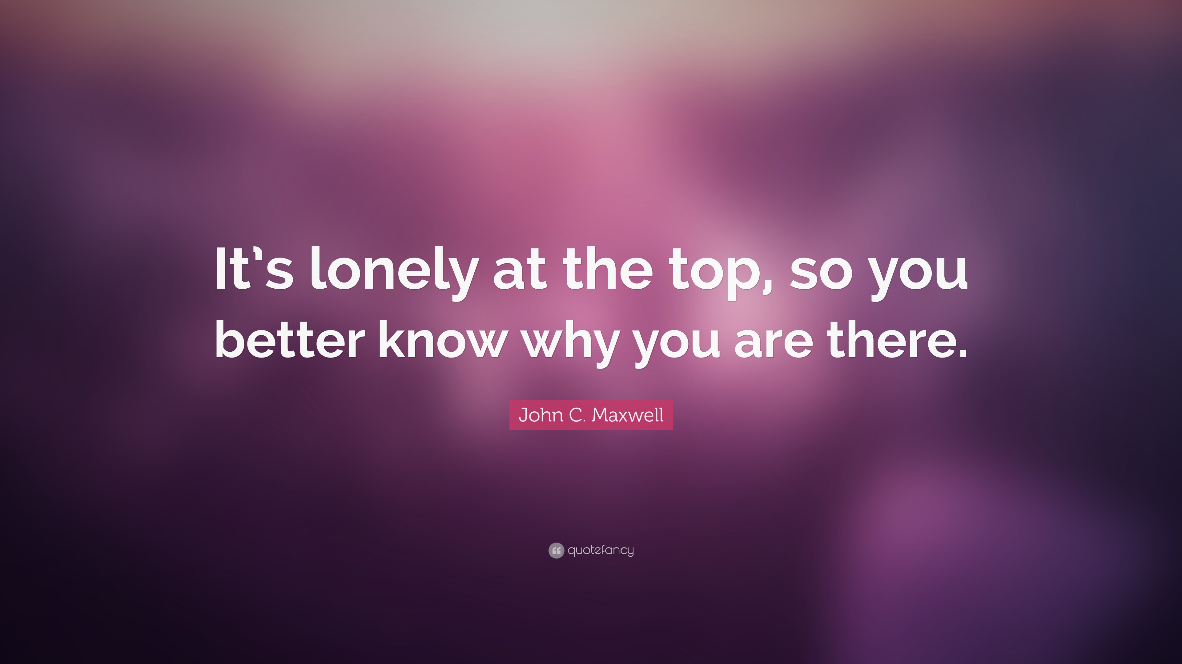 John C Maxwell Quote Its Lonely At The Top So You Better Know