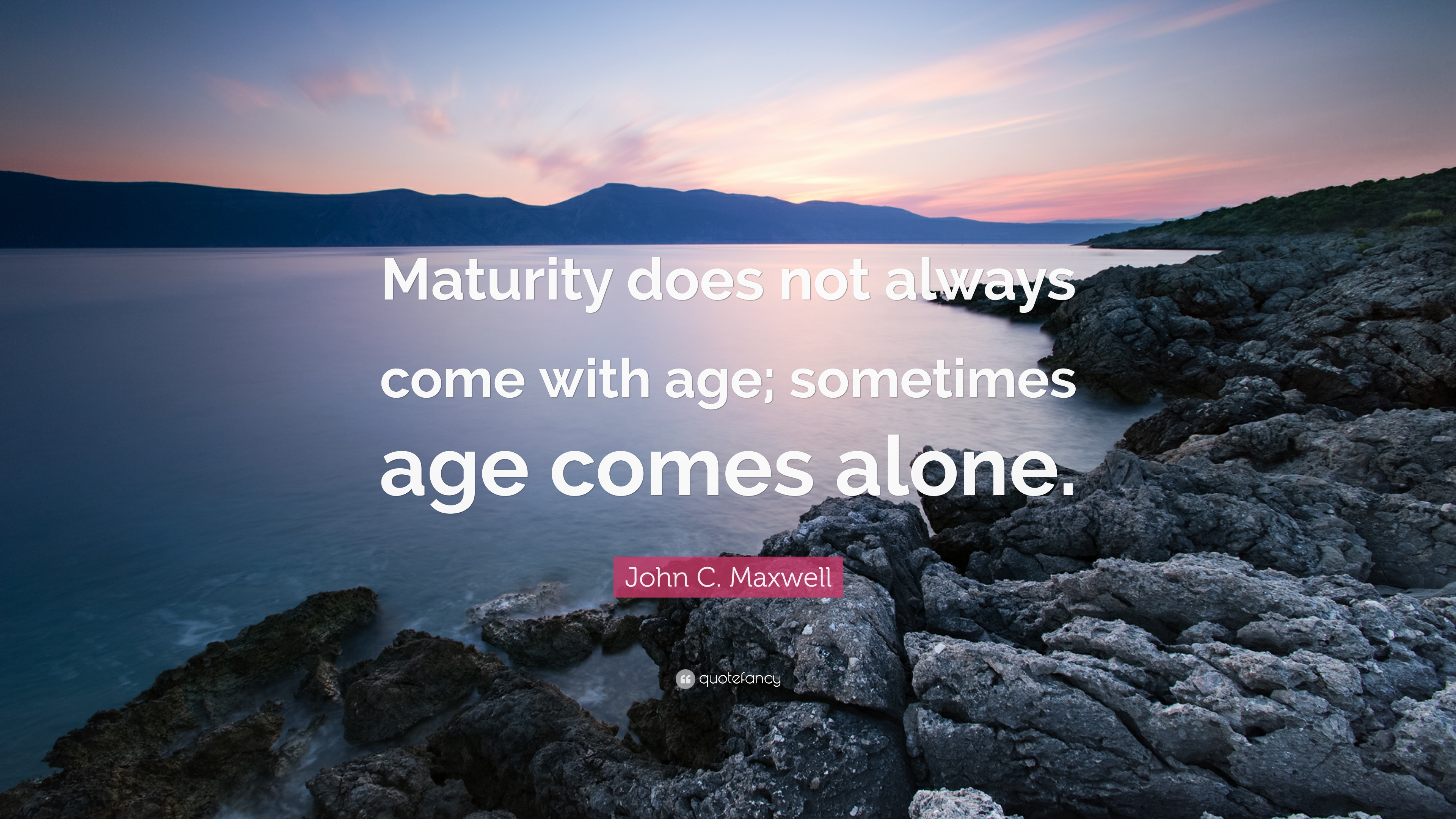 John C Maxwell Quote Maturity Does Not Always Come With Age Sometimes Age Comes Alone 7 Wallpapers Quotefancy