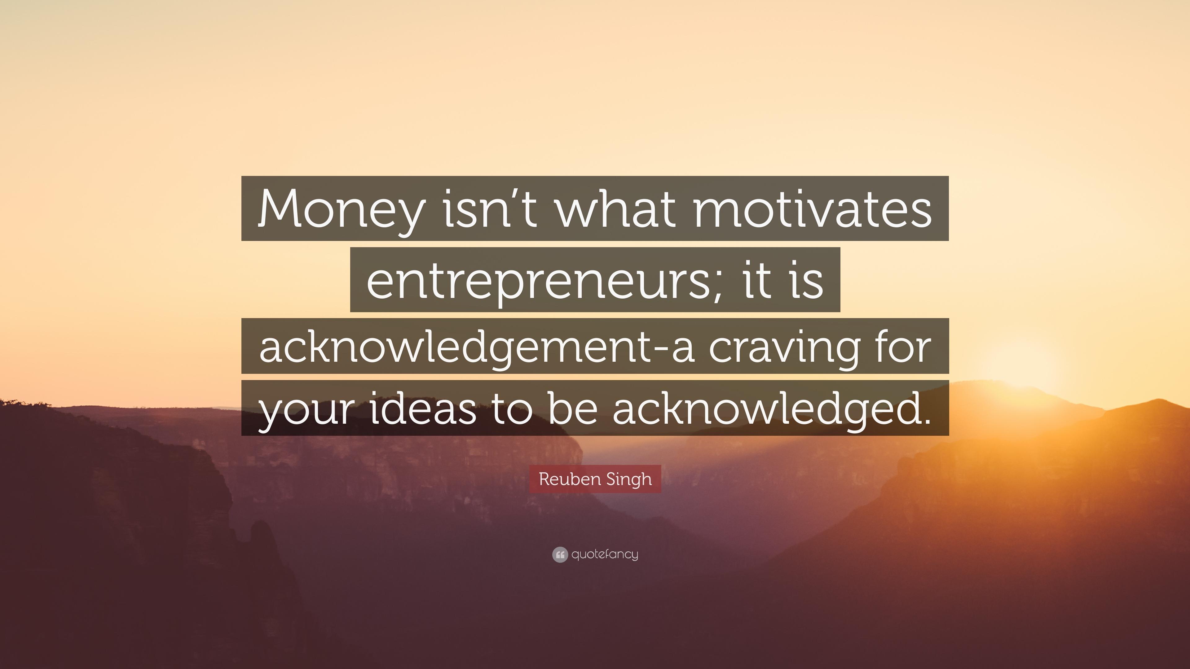 reuben singh quote money isn t what motivates entrepreneurs it is