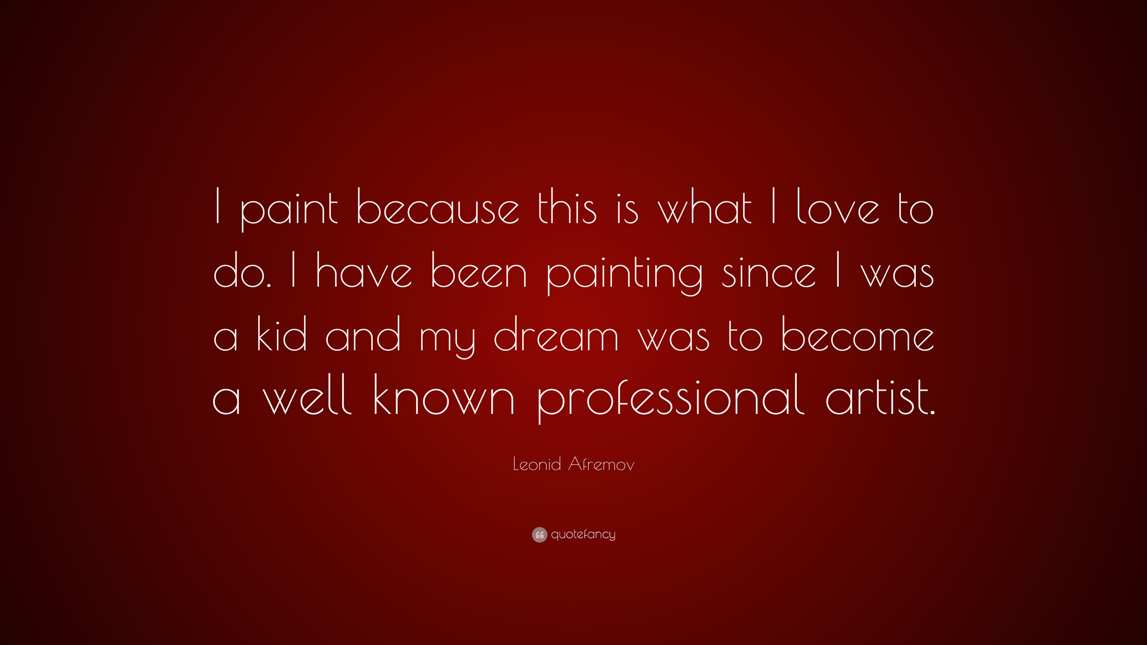 Leonid Afremov Quote I Paint Because This Is What I Love